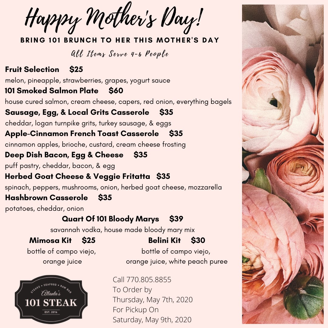Happy Mother's Day! Bring 101 Brunch To Her This Mother's Day all items serve 4-6 People Fruit Selection $25 melon, pineapple, strawberries, grapes, yogurt sauce 101 Smoked Salmon Plate $60 house cured salmon, cream cheese, capers, red onion, everything bagels Sausage, Egg, & Local Grits Casserole $35 cheddar, logan turnpike grits, turkey sausage, & eggs Apple-Cinnamon French Toast Casserole $35 cinnamon apples, brioche, custard, cream cheese frosting Deep Dish Bacon, Egg & Cheese $35 puff pastry, cheddar, bacon, & egg Herbed Goat Cheese & Veggie Fritatta $35 spinach, peppers, mushrooms, onion, herbed goat cheese, mozzarella Hashbrown Casserole $35 potatoes, cheddar, onion Quart Of 101 Bloody Marys $39 savannah vodka, house made bloody mary mix Mimosa Kit $25 bottle of campo viejo, orange juice Belini Kit $30 bottle of campo viejo, orange juice, white peach puree Atlanta's 101 Steak EST 2016. Call 770-805-8855 To Order by Thursday May 7thm 2020 For Pick Up On Saturday, May 9th, 2020