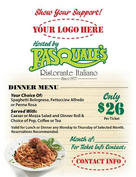 example fundraising menu with your company's logo at the very top hosted by pasquale's ristorante & italiano. Featuring a dinner menu of your choice of spaghetti bolognese, Fettuccine Alfredo or penne rosa. Served with caeser or mozza salad and dinner roll & choice of pop, coffee or tea. Valid for lunch or dinner any monday to thursday of selected month. Reservations recommended. Only $26.00 per ticket.