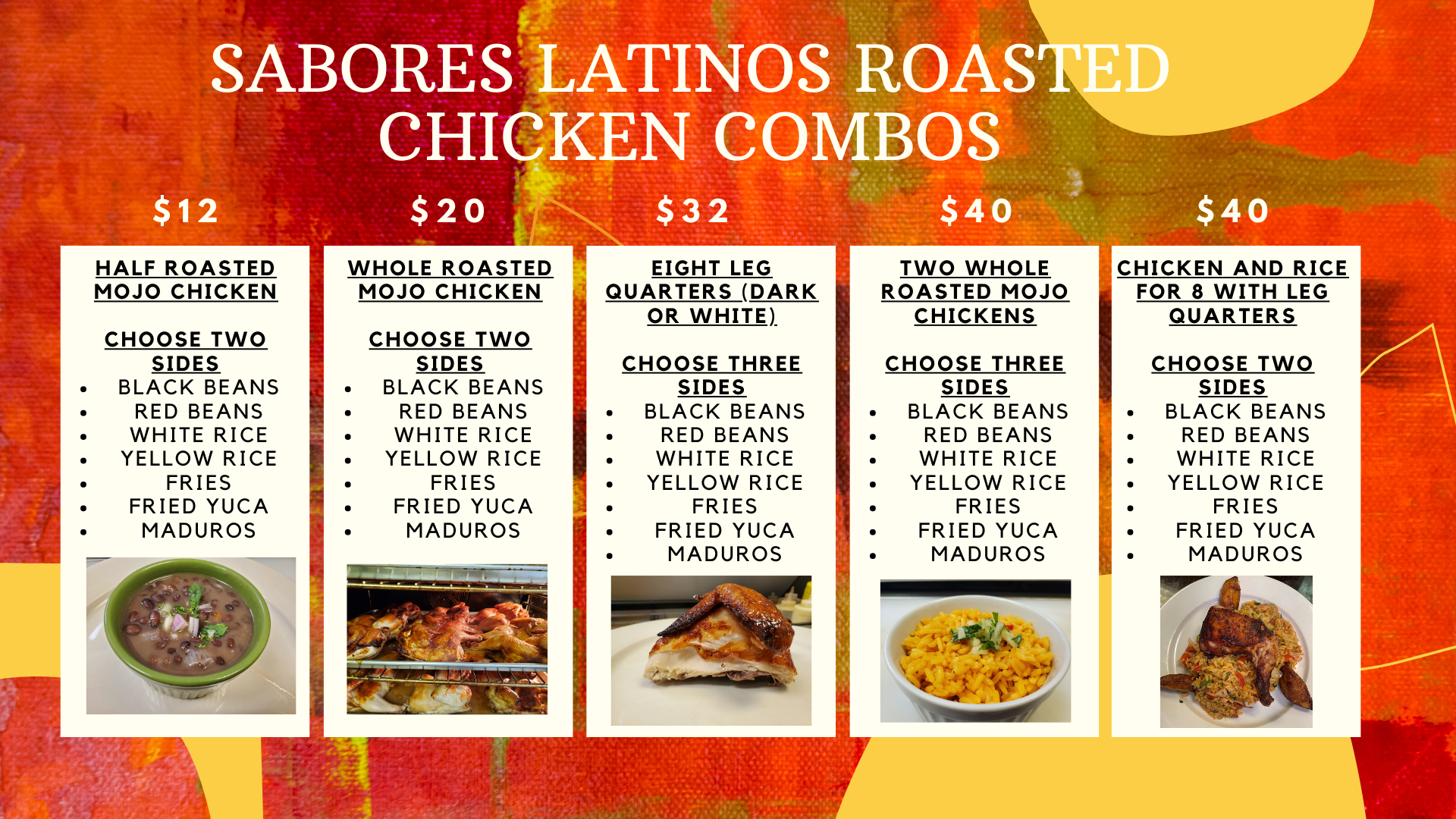Sabores Latinos Roasted Chicken Combos. $12 half roasted mojo chicken. $20 whole roasted mojo chicken. $34 eight leg quarters (dark or white). $40 two whole roasted mojo chickens. $40 chicken and rice for 8 with leg quarters.