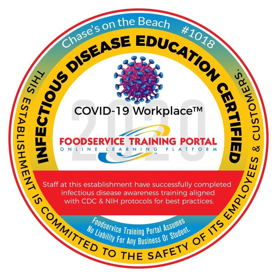 Chase's on the beach #1018 Infectious disease education certified: COVID-19 Workplace Foodservice Training Portal Online Learning Platform. Satff at this establishment have successfully completed infectious disease awareness training alignd with CDC & NIH protocols for best practices. Foodservice training portal assumes no liability for any business or student. This establishment is committed to the safety of its employees & customers.