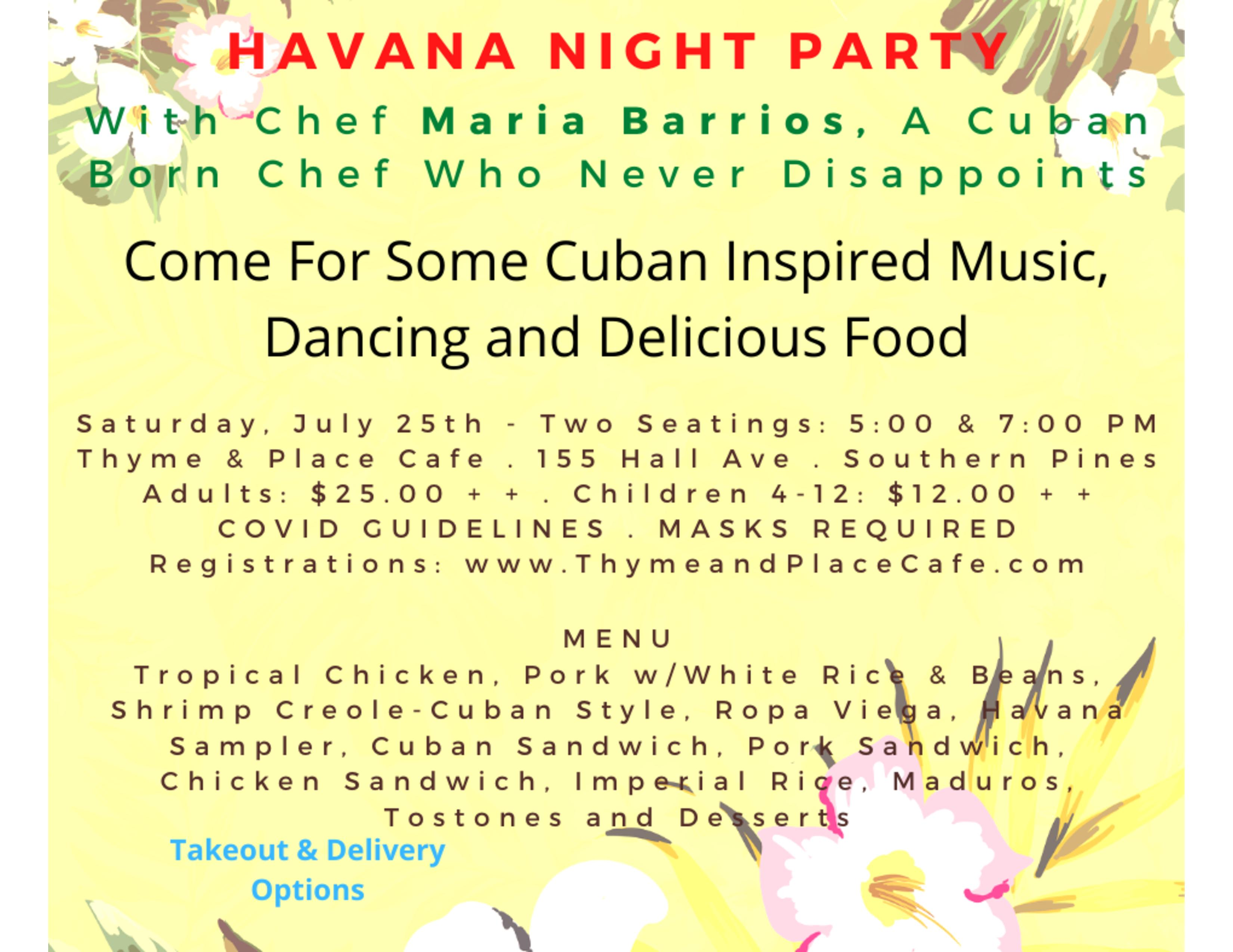 With Chef Maria Barrios, A Cuban Born Chef Who Never Disappoints Come For Some Cuban Inspired Music, Dancing and Delicious Food Saturday, July 25th - Two Seatings: 5:00 & 7:00 PM Thyme & Place Cafe 155 Hall Ave. Southern Pines Adults: $25.00 + + Children 4-12: $12.00 + + COVID GUIDELINES : MASKS REQUIRED Registrations: www.ThymeandPlaceCafe.com MENU Tropical Chicken, Pork w/ White Rice & Beans, Shrimp Creole-Cuban Style, Popa Viega, Havana Sampler, Cuban Sandwich, Pork Sandwich, Chicken Sandwich, Imperial Rice, Maduros, Tostones and Desserts, Takeout & Delivery Options