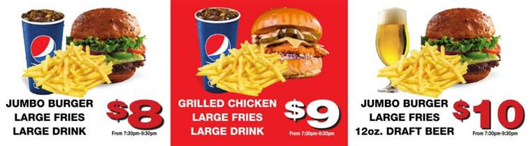 Jumbo Burger, Large Fries, Large Drink $8 From 7:30pm-9:30pm | Grilled Chicken, Large Fries, Large Drink $9 From 7:30pm-9:30pm | Jumbo Burger, Large Fries, 10oz. Draft Beer, $10 From 7:30pm-9:30pm