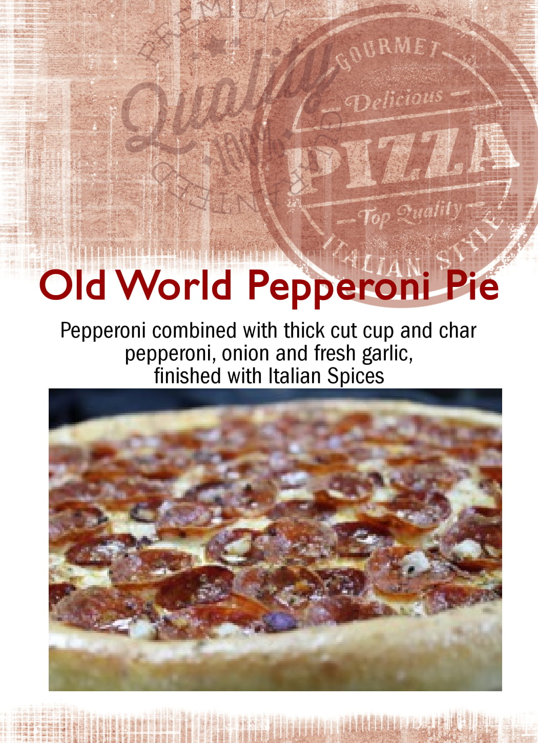 Old world pepperoni pie. Pepperoni combined with thick cut cup and char pepperoni, onion and fresh garlic, finished with italian spices