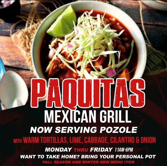 paquitas mexican grill. Now serving Pozole with warm tortillas, lime, cabbage, cilantro & onion.  Monday thru Friday 11am-6pm.  Want to take it home?  Bring your personal pot.  Fall season and winter new menu item.