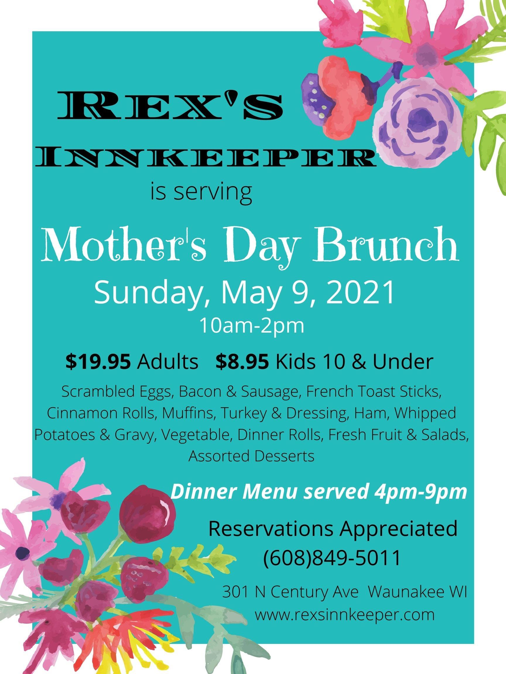 rex's innkeeper is serving Mother's Day brunch. Sunday, May 9th, 2021. 10 am - 2 pm. $19.95 adults, $8.95 kids 10 and under. Scrambled eggs, bacon and sausage, french toast sticks, cinnamon rolls, muffins, turket & dressing, ham, whipped potatoes and gravy, vegetable, dinner rolls, fresh fruit and salads, assorted desserts. Dinner mneu served 4pm - 9pm. reservations appreciated. 608-849-5011. 301 N century ave Waunakee WI.