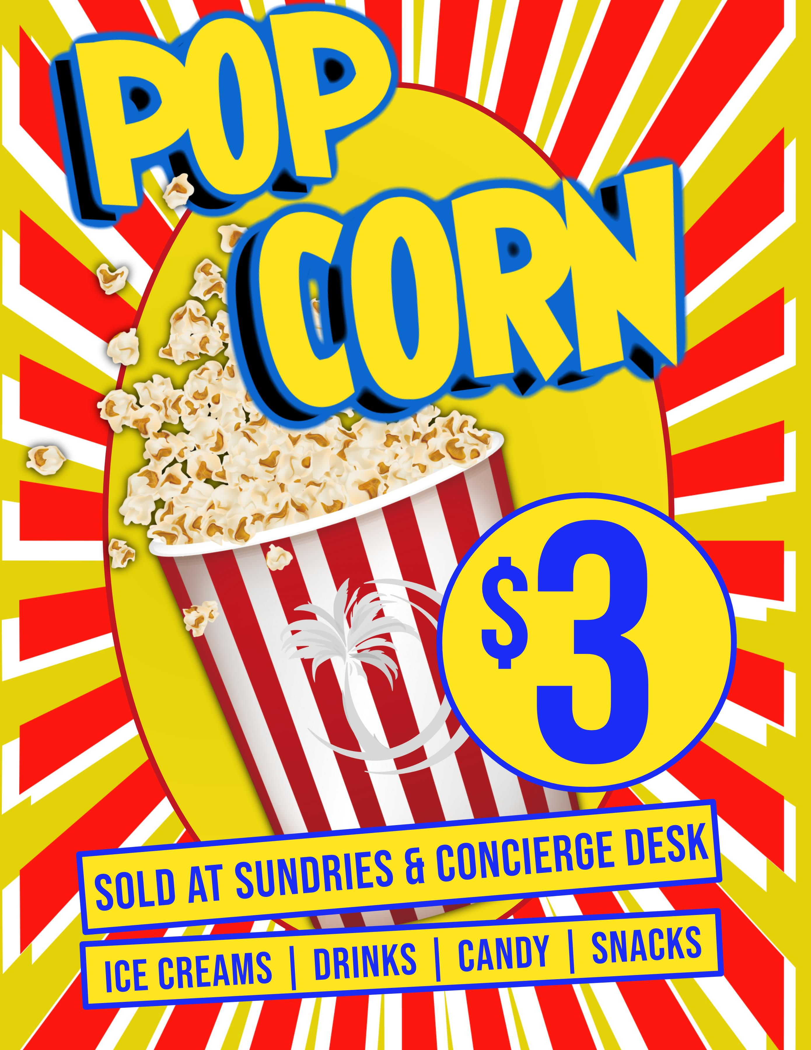 Pop Corn $3 Sold at sundires & concierge desk. Ice Cream | Drinks | Candy | Snacks