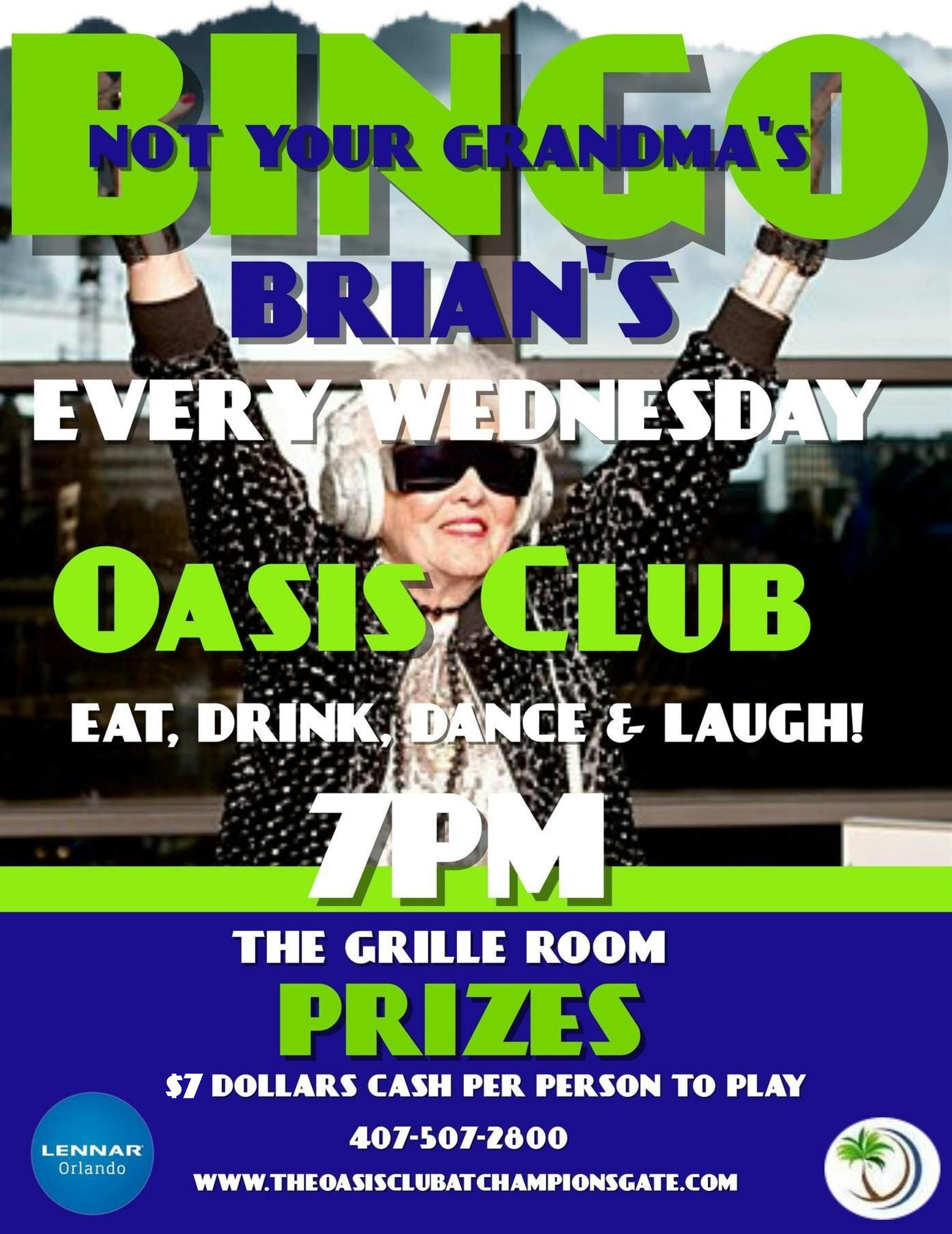 Brian's Not your Grandma's BINGO. every Wednesday at the Oasis Club, Eat, Drink, Dance & Laugh! At 7pm in the Grille Room/ Prizes; $7 cash per person to play. 407-507-2800. 1520 Oasis Club Blvd, Championsgate FL, 33896.