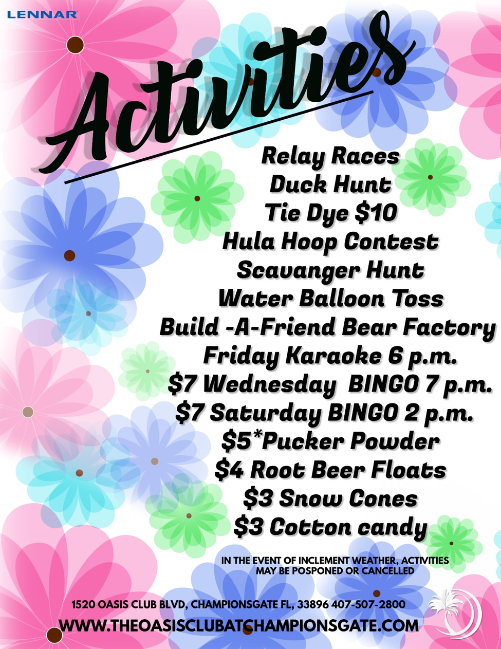 Activities Relay Races, Duck Hunt, Tie Dye $10, Hula Hoop Contest, Scavenger Hunt, Water Balloon Toss, Build-A-Friend Bear Factory, Friday Karaoke 6PM, $7 Wednesday BINGO 7PM, $7 Saturday BINGO 2PM, $5 Pucker Powder, $4 Root Beer Floats, $3 Snow Cones In the event of inclement weather, activities may be postponed or cancelled. 1520 Oasis Club Blvd, Championsgate FL, 33896, 407-507-2800