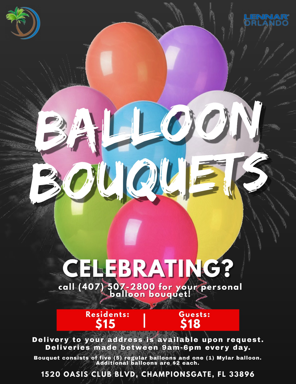 Balloon Bouquets Celebrating? Call 407-507-2800 for your personal balloon bouquet!  Residents: $15, Guests: $18 Delivery to your address is available upon request. Deliveries made between 9am-6pm Every day. Bouquet consists of 5 regular balloons and 1 Mylar Balloon. Additional balloons are $2 each. 1520 Oasis Club Blvd, Championsgate FL, 33896, 407-507-2800