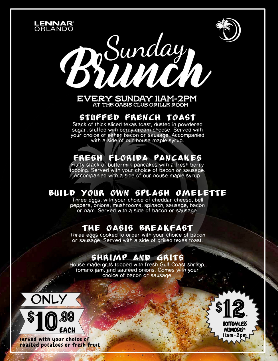 Sunday Brunch Every Sunday 11am-2pm at the Oasis Club Grille Room 10.99 Stack of thick sliced Texas Toast, stuffed with Berry Cream Cheese, then dusted in Powder Sugar. Served with your choice of Bacon or Sausage and a side of Maple Syrup Fresh Florida Pancakes 10.99 Fluffy stack of Buttermilk Pancakes with a Fresh Berry Topping. Served with your choice of Bacon or Sausage and a side of Maple Syrup Build Your Own Splash Omelet 10.99 Three Eggs, Cheddar Jack Cheese, choice of Bell Peppers, Onions, Mushrooms, Spinach, Sausage, Bacon or Ham. Served with a side of Bacon or Sausage and Roasted Potatoes or Fresh Fruit The Oasis Breakfast 10.99 Three Eggs cooked to order, with Bacon or Sausage and choice of Roasted Potatoes, or Fresh Fruit. served with grilled Texas Toast Shrimp and Grits 10.99 House made Grits topped with fresh Gulf Coast Shrimp, Tomato Jam, and Sautéed Onions Only $10.99 each and served with your choice of roasted potatoes or fresh fruit. $12 Bottomless mimosas 11am-2pm