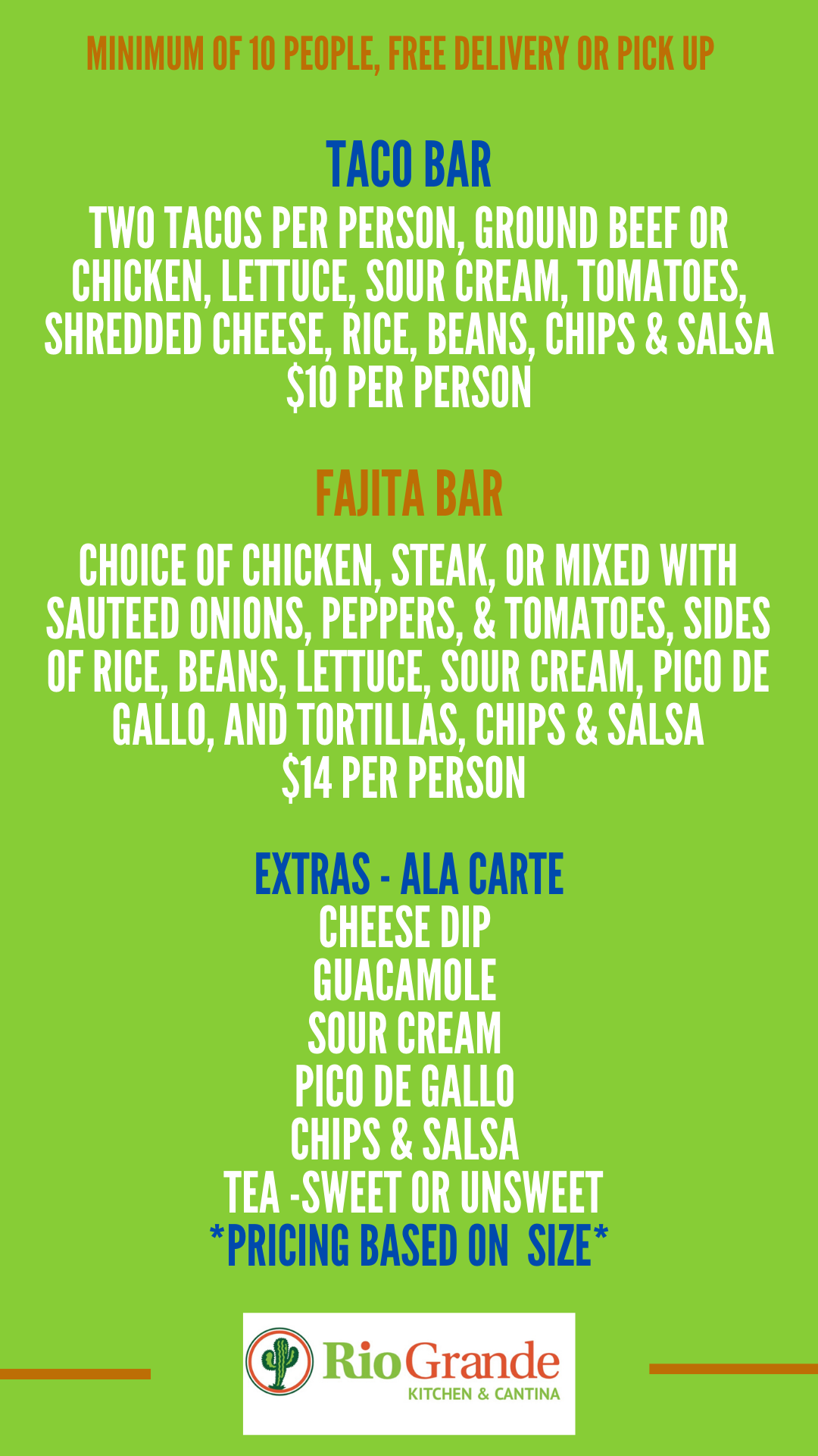 MINIMUM OF 10 PEOPLE, FREE DELIVERY OR PICK UP   TACO BAR  TWO TACOS PER PERSON, GROUND BEEF OR CHICKEN, LETTUCE, SOUR CREAM, TOMATOES, SHREDDED CHEESE, RICE, BEANS, CHIPS & SALSA $10 PER PERSON   CHOICE OF CHICKEN, STEAK, OR MIXED WITH SAUTEED ONIONS, PEPPERS, & TOMATOES, SIDES OF RICE, BEANS, LETTUCE, SOUR CREAM, PICO DE GALLO, AND TORTILLAS, CHIPS & SALSA $14 PER PERSON   EXTRAS - ALA CARTE  CHEESE DIP, GUACAMOLE, SOUR CREAM, PICO DE GALLO, CHIPS, TEA - SWEET OR UNSWEET  *PRICING BASED ON SIZE*   Rio Grande  KITCHEN & CANTINA