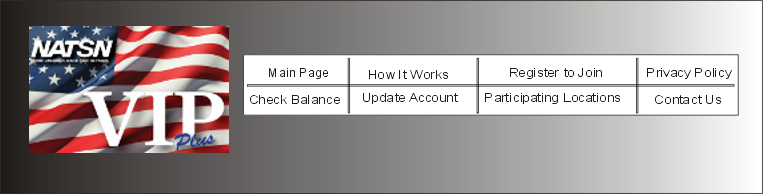NATSN VIP Plus - Main Page | How it Works | Register to join | Privacy Policy | Check Balance | Update Account | Participating Locations | Contact Us