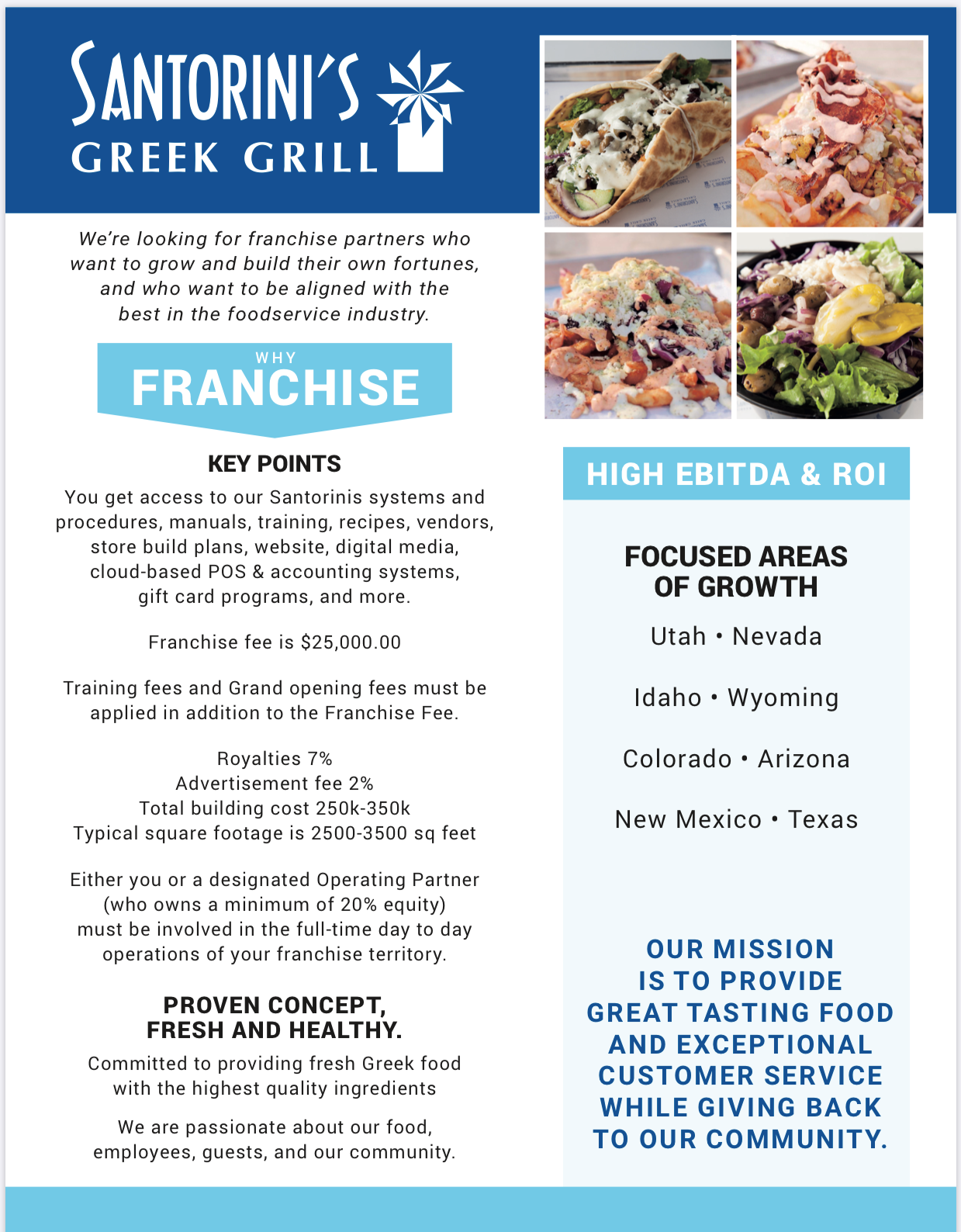santorini's greek grill. We're looking for franchise partners who want to grow and build their own fortunes, and who want to be aligned with the best in the foodservice industry. Why franchise? key points: you get access to our Santorinis systems and procedures, manuals, training, recipes, vendors, store build plans, website, digital media, cloud-based POS & accounting systems, gift card programs, and more.  Franchise fee is $25,000.00. Training fees and Grand opening fees must be applied in addition to the Franchise Fee. Royalties 7%, Advertisement fee 2%, Total building cost 250k-350k, Typical square footage is 2500-3500 square feet. Either you or a designated Operating Partner (who owns a minimum of 20% equity) must be involved in the full-time day to day operations of your franchise territory. PROVEN CONCEPT, FRESH AND HEALTHY. Committed to providing fresh Greek food with the highest quality ingredients. We are passionate about our food, employees, guests, and our community. High EBITDA & ROI. FOCUSED AREAS OF GROWTH: Utah, Nevada, Idaho, Wyoming, Colorado, Arizona, New Mexico, Texas. Our mission is to provide great tasting food and exceptional customer service while giving back to our community.