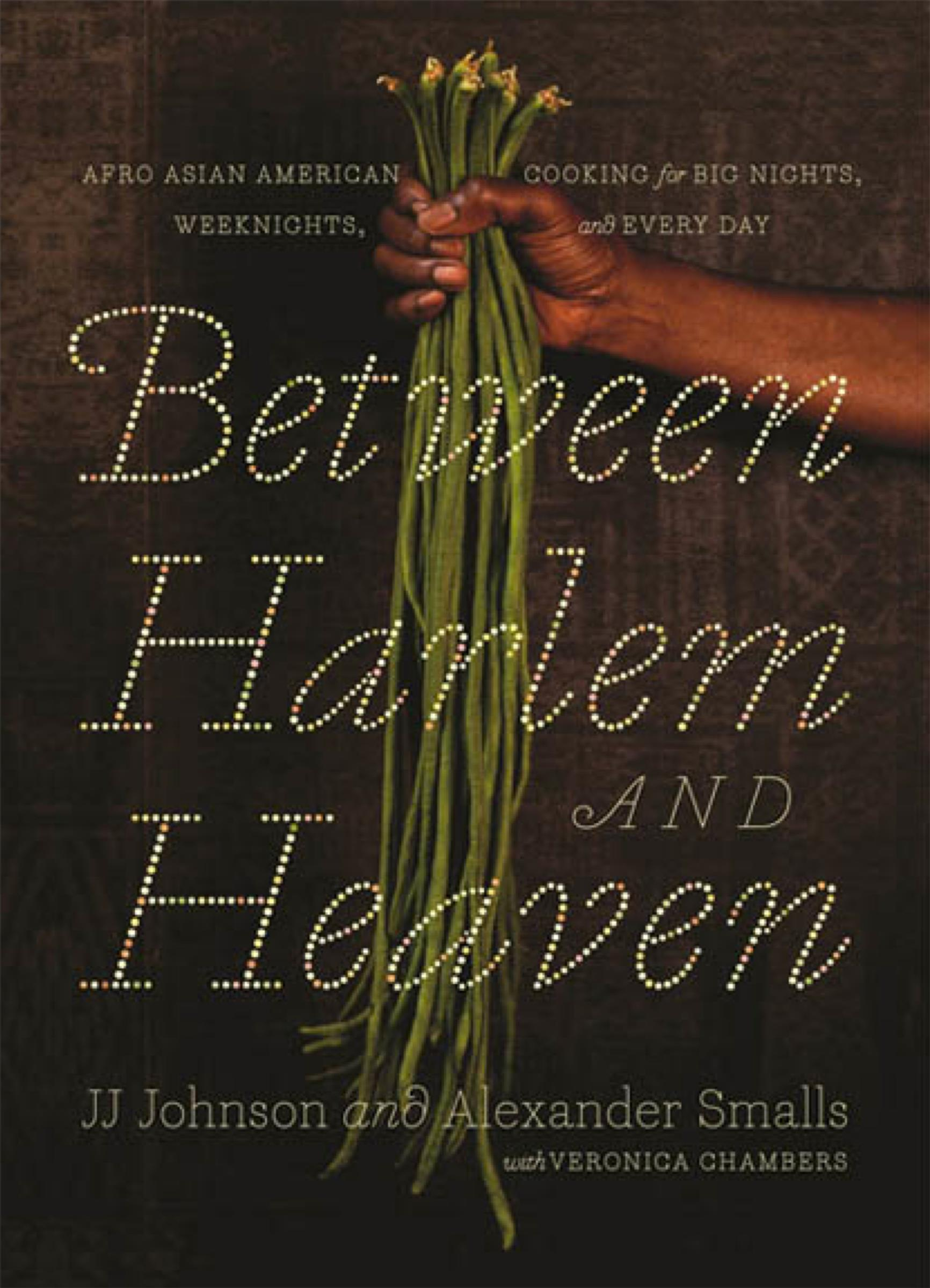 Between Harlem and Heaven. Afro Asian American cooking for big nights, weeknights, and everyday. JJ Johnson and Alexander Smalls with Veronica Chambers.