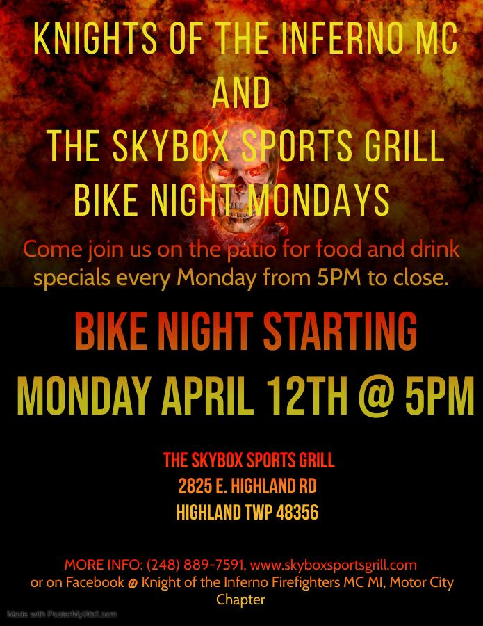 Knights of the Inferno MC and The Skybox Sports Grill Bike Night Mondays. Come join us on the patio for food and drink specials every Monday from 5pm to close. Bike Night starting Monday april 12th at 5pm. The Skybox Sports Grill. 2825 E. Highland Rd. Highland TWP 48356. More info (284)889-7591. www.skyboxsportsgrill.com or on Facebook @Knight of the Inferno Firefighters MC MI, MOtor City Chapter