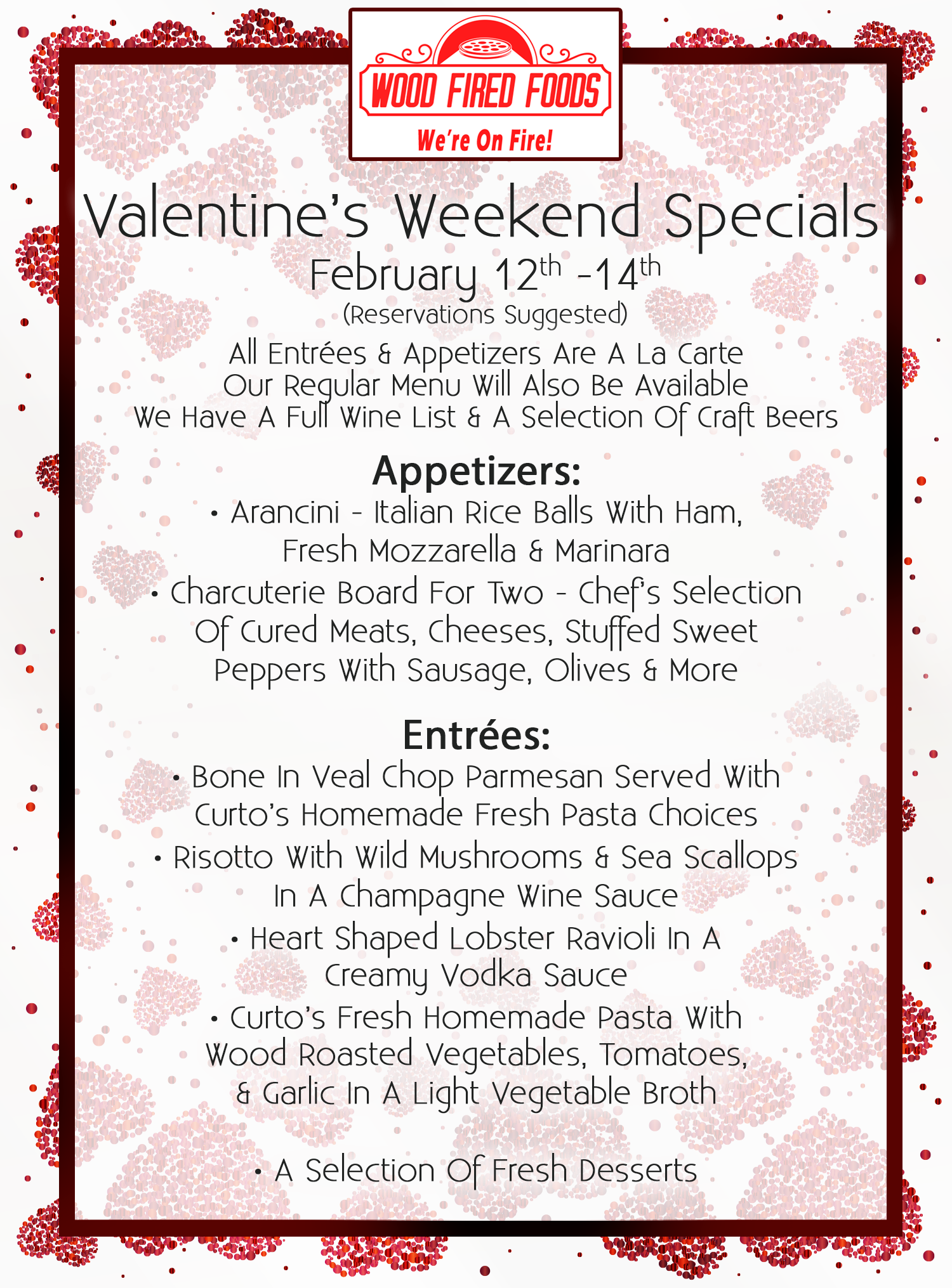 Valentine's Weekend Specials, February 12th-14th. (Reservations Suggested) All Entrées & Appetizers are a la carte. Our regular menu will also be available. We have a full wine list & a selection of craft beers. Appetizers: •Arancini - Italian Rice Balls with Ham, Fresh Mozzarella & Marinara. • Charcuterie Board for Two - Chef's Selection of Cured Meats, Cheeses, Stuffed Sweet Peppers with Sausage, Olives & More. Entrées: •Bone In Veal Choip Parmesan Served with Curto's Homemade Fresh Pasta Choices. •Risotto with Wild Mushrooms & Sea Scallops in a Champagne Wine Sauce. •Heart Shaped Lobster Ravioli in a Creamy Vodka Sauce. •Curto's Fresh Homemade Pasta with Wood Roasted Vegetables, Tomatoes, & Garlic in a Light Vegetable Broth. •A Selection of Fresh Desserts.