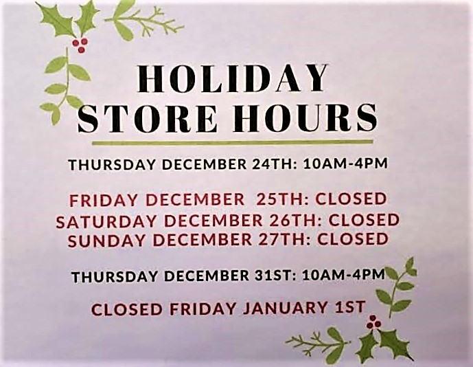 Holiday Store Hours Thursday December 24th: 10AM-4PM Friday December 25th: Closed Saturday December 26th: Closed Sunday December 27th: Closed Thursday December 27th: 10AM-4PM Closed Friday January 1st