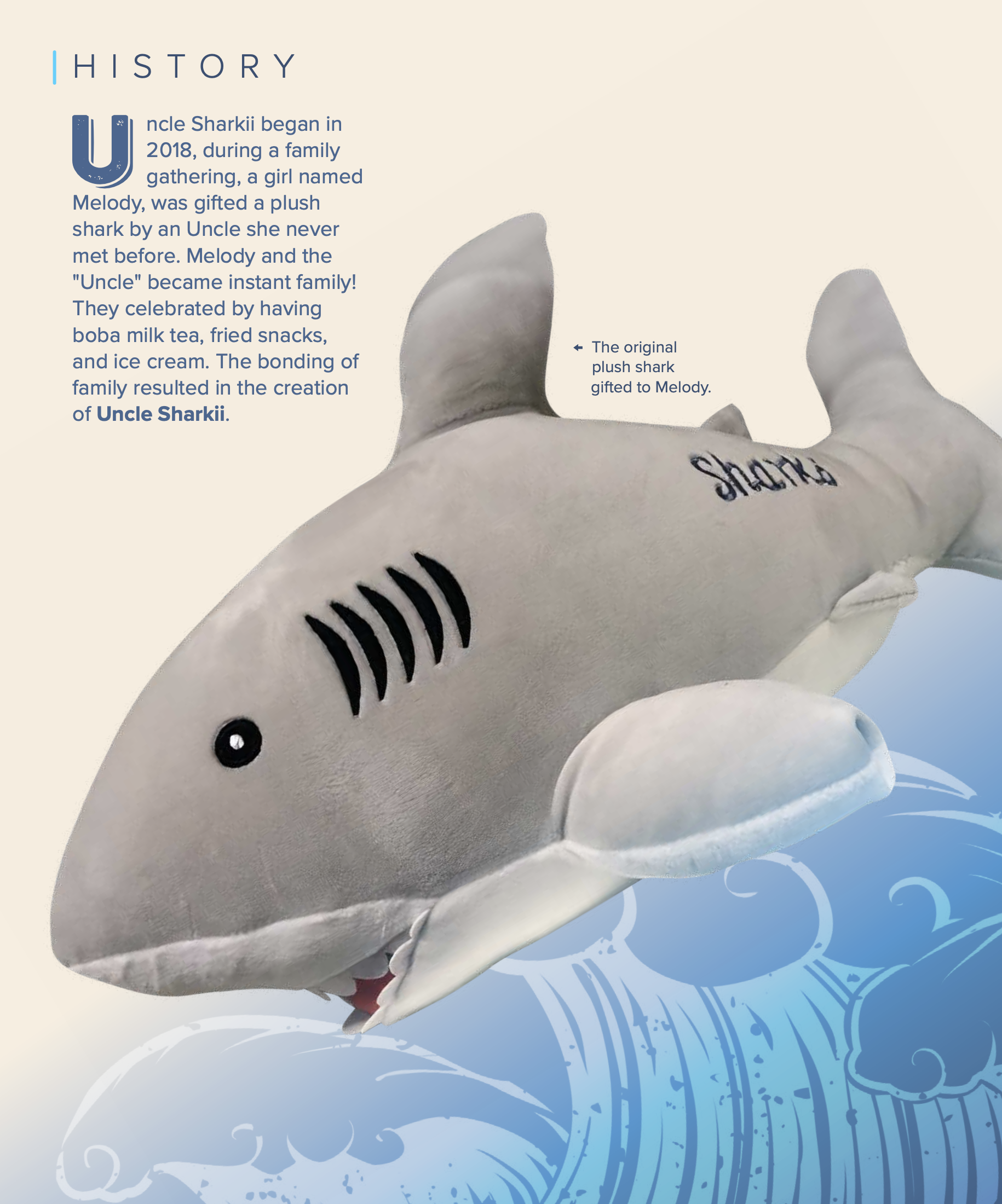 """HISTORY  Uncle Sharkii began in 2018, during a family gathering, a girl named Melody, was gifted a plush shark by an Uncle she never met before. Melody and the """"Uncle"""" became instant family! They celebrated by having boba milk tea, fried snacks, and ice cream. The bonding of family resulted in the creation of Uncle Sharkii.  The original plush shark gifted to Melody."""