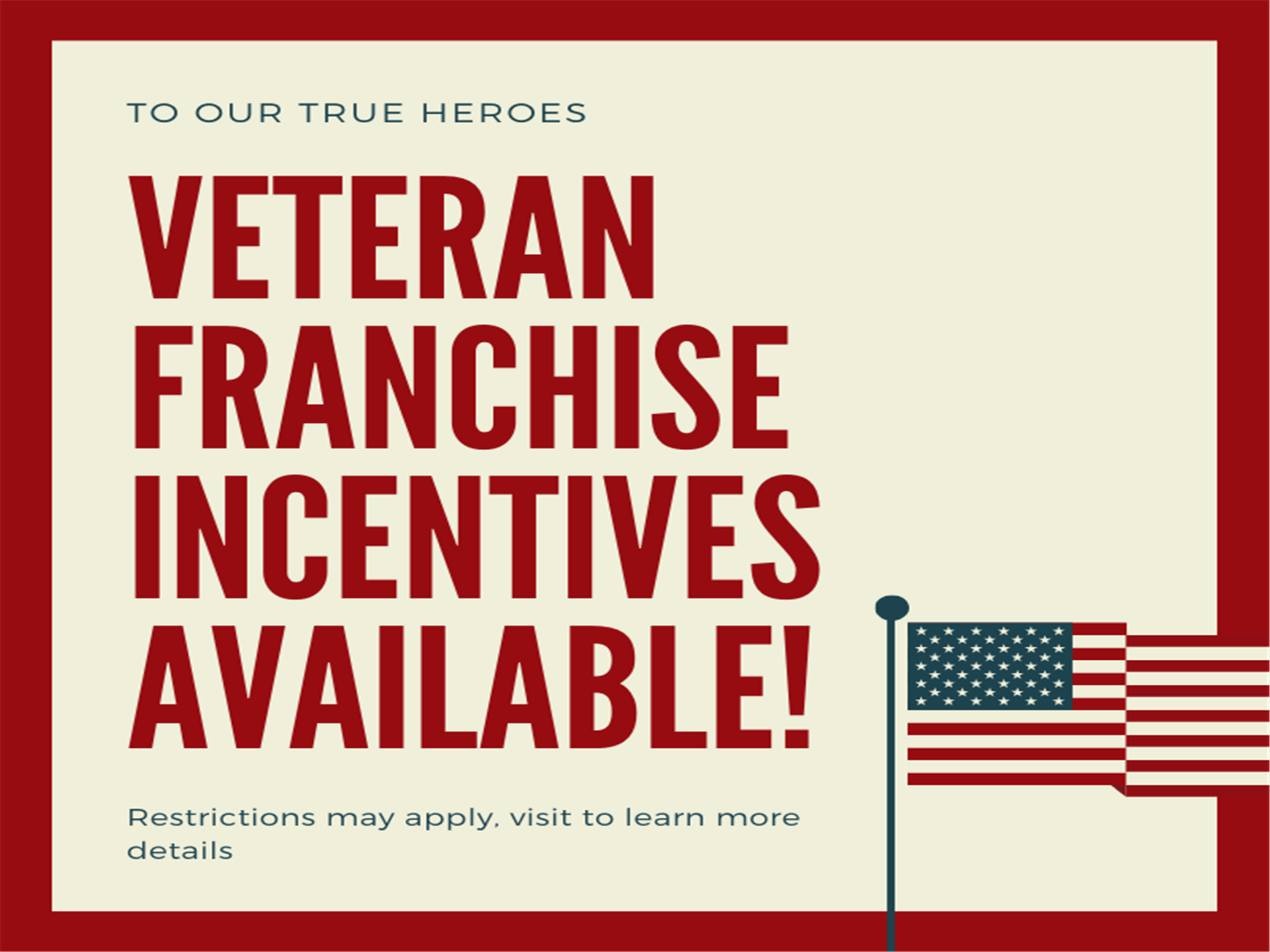 To our true heroes: Veteran Franchise Incentives Available! Restrictions may apply. Visit to learn more details.