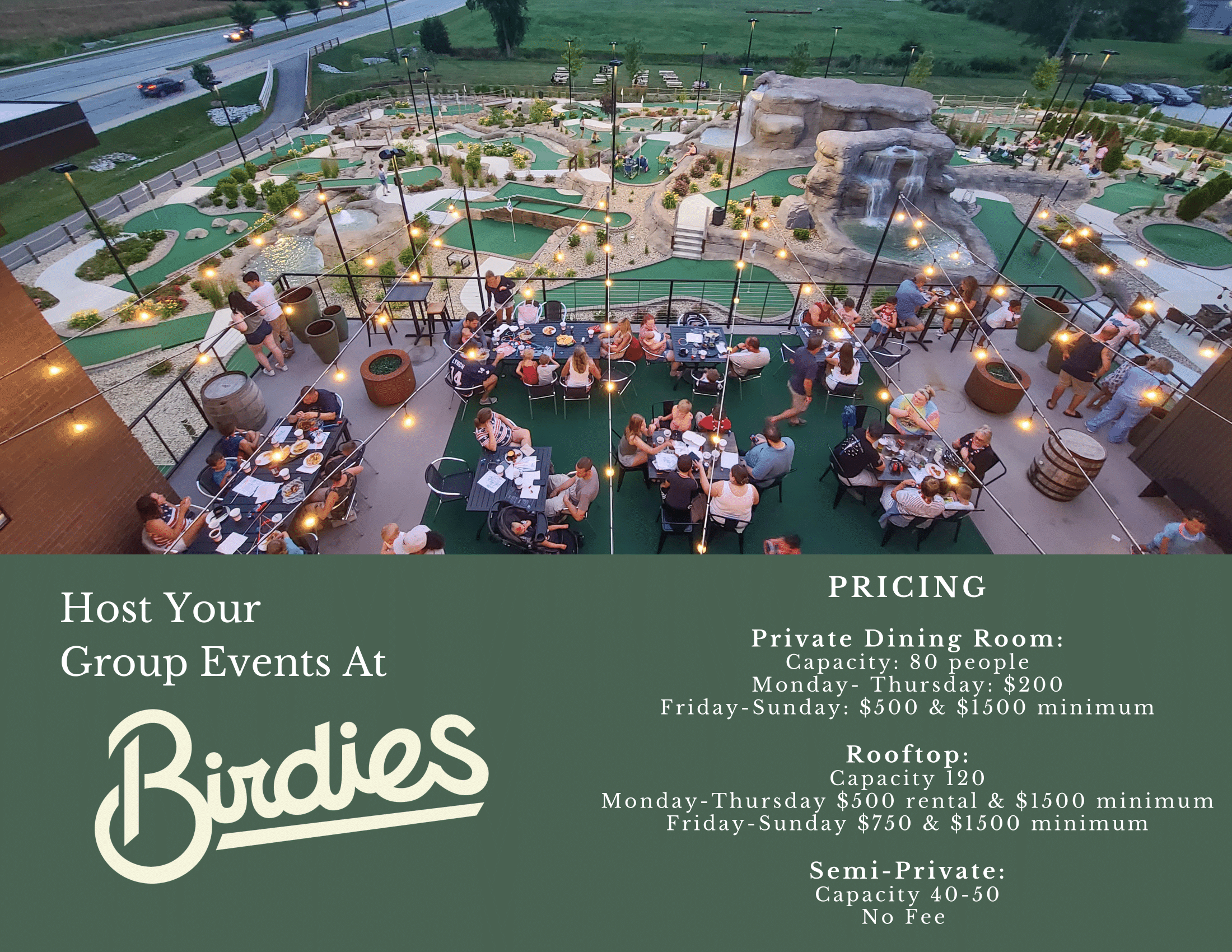 """Flyer showing aerial view of people dining at Birdies and the mini golf course. Below the image is the text: """"Host your group events at Birdies. Pricing: Private dining room, capacity 80 people, monday - thursday for $200 and Friday - Sunday $500 with a $1500 minimum. Rooftop with capacity of 120, Monday -Thursday $500 rental and $1500 minimum, Friday - Sunday $750 and a $11500 minimum. SEmi-private has capacity of 40-50 and no fee"""
