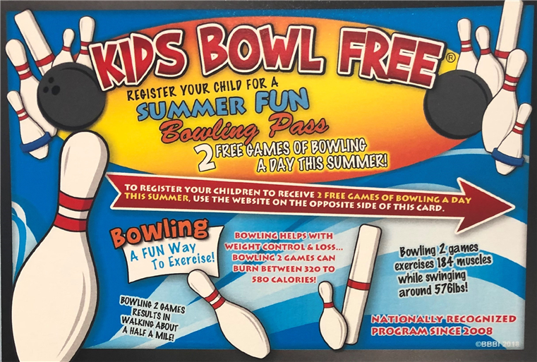 Kids Bowl Free - Register your child for a Summer Fun Bowling Pass - 2 Free games of bowling a day this summer! To register your children to receive 2 free games of bowling a day this summer, use the website on the opposite side of this card. Bowling: A fun way to exercise! Bowling help with weight control & los... bowling 2 games can burn between 320 and 580 calories! Bowling 2 games results in walking about half a mile! Bowling 2 games exercises 184 muscles while swinging around 576lbs! Nationally recognized program since 2008