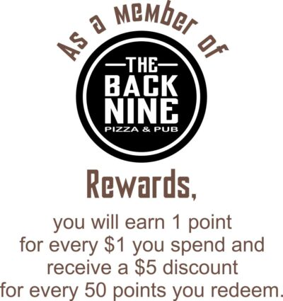 As a member of Back Nine Pizza and Pub Rewards, you will earn 1 point for every $1 you spend and receive a $5 discount for every 50 points you redeem