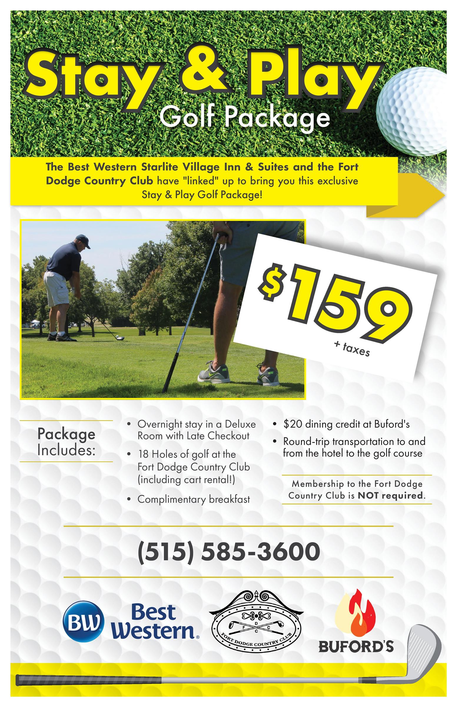 """Stay and Play Golf Package The Best Western Starlite Village Inn & Suites and the Fort Dodge Country Club have """"linked"""" up to bring you this exclusive Stay & play Golf Package! $159 + taxes Package Includes: Overnight stay in a Deluxe Room with Late Checkout 18 Holes of golf at the Fort Dodge Country Club (including cart rental!) Complimentary breakfast $20 dining credit at Buford's Round-trip transportation to and from the hotel to the golf course Membership to the Fort Dodge Country Club is NOT required (515)585-3600 Best Western Fort Dodge Country Club Buford's"""