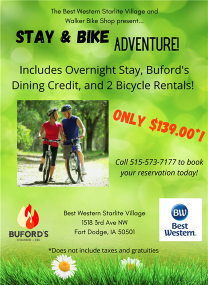 The Best Western Starlite Village and Walker Bike Shop present... Stay & Bike Adventure! Includes overnight stay, buford's dining credit, and 2 Bicycle rentals! Only $139.00*! Call 515-573-7177 to book your reservation today! Buford's Best Western Starlite Village 1518 3rd Ave NW Fort Dodge, IA 50501 Best Western *Does not include taxes and gratuities