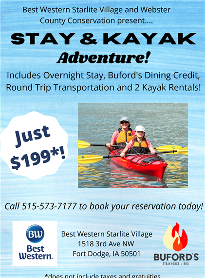 Best western starlite village and webster county conservation present... stay & kayak adventure! include overnight stay, buford's dining credit, round trip transportation and 2 kayak rentals! just $199*! call 515-573-7177 to book your reservation today! best western best western starlite village 1518 3rd ave nw fort dodge, ia 50501 buford's *does not include taxes and gratuities