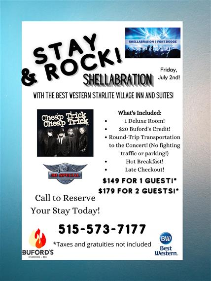 Stay & Rock Shellabration With The Best Western Starlite Village Inn and Suites Fort Dodge Friday July 2nd Cheap Trick 38 Special What's Included 1 Deluxe Room! $20 Buford's Credit! Round-Trip Transportation to the Concert! (No fighting traffic or parking!) Hot Breakfast! Late Checkout! $149 For 1 Guest!* $179 For 2 Guest!* Call to Reserve Your Stay Today! 515-573-71777 *Taxes and gratuitites not included Buford's Best Western