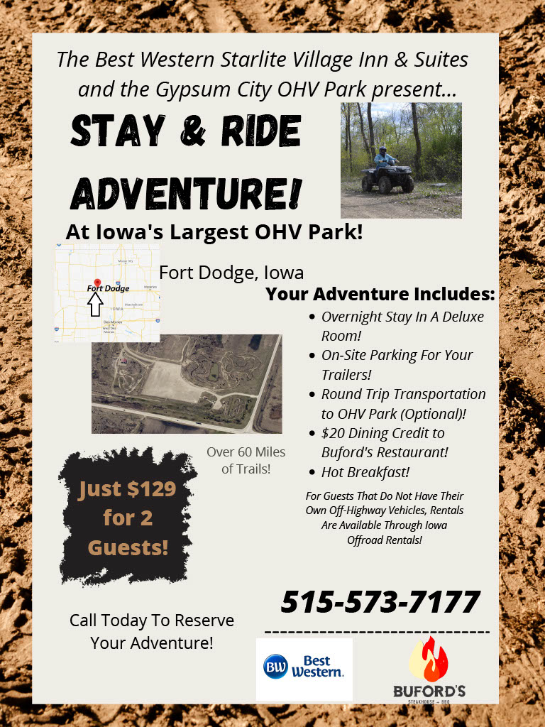 The Best Western Starlite Village Inn & Suites and the Gypsum City OHV Park present... Stay & Ride Adventure! At Iowa's Largest OHV Park! Fort Dodge, Iowa Your Adventure Includes: Overnight Stay In a Deluxe Room! On-Site Parking For Your Trailers! Round Trip Transportation to OHV Park (Optional)! $20 Dining Credit to Buford's Restaurant! Hot Breakfast! For Guests that do not have their own off-highway vehicles, rentals are available through iowa Just $129 for 2 Guests Over 60 Miles of Trails! Call Today to reserve your adventure! 515-573-7177 BW Best Western Bufords