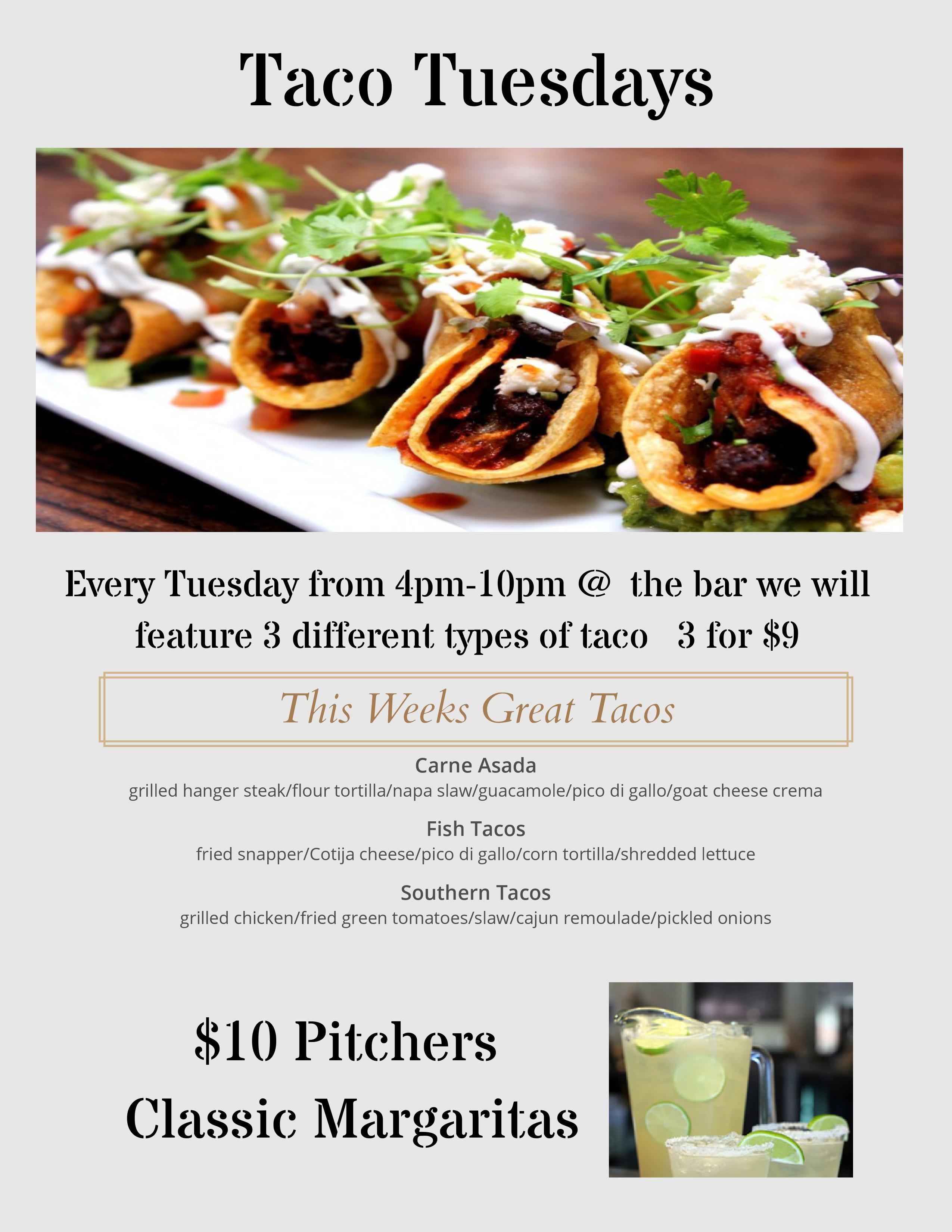 Taco Tuesdays. Every tuesday from 4p.m. - 10 p.m. @ the bar we will feature 3 different types of taco 3 for $9. This weeks great tacos- carne asada: grilled hanger steak/flour tortilla/napa slaw/guacamole/pico di gallo/goat cheese crema, fish tacos: fried snapper/cotja cheese/pico di gallo/ corn tortilla/shredded lettuce, southern tacos: grilled chicken/fried green tomatoes/slaw/cajun remoulade/pickled onions. $10 pitchers classic margaritas.