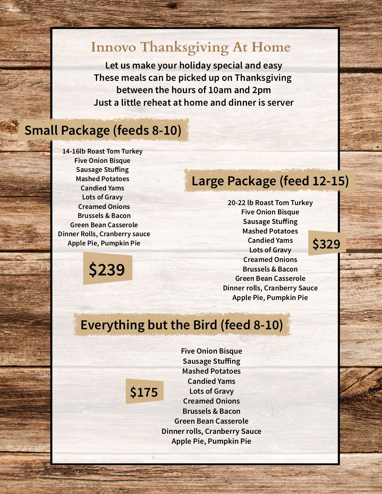 Innovo Thanksgiving at home. Let us make your holiday special and easy. These meals can be picked up on Thanksgiving between the hours of 10 a.m. and 2 p.m. Just a little reheat at home and dinner is served. Small Package (feeds 8-10): 12-16Ib Roast tom turkey, five onion bisque, sausage stuffing, mashed potatoes, candied yams, lots of gravy, creamed onions, brussels and bacon, green bean casserole, dinner rolls, cranberry sauce, apple pie, pumpkin pie = $239. Large package (feed 12-15): 20-22 Ib roast tom turkey, five onion bisque, sausage stuffing, mashed potatoes, candied yams, lots of gravy, creamed onions, brussels and bacon, green bean casserole, dinner rolls, cranberry sauce, apple pie, pumpkin pie = $329. Everything but the bird (feed 8-10): five onion bisque, sausage stuffing, mashed potatoes, candied yams, lots of gravy, creamed onions, brussels and bacon, green bean casserole, dinner rolls, cranberry sauce, apple pie, pumpkin pie= $175.