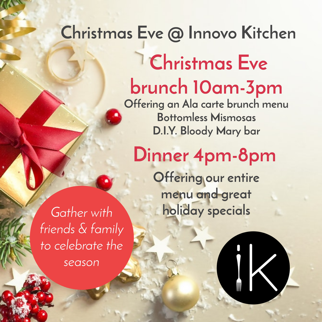 christmas eve at innovo kitchen. christmas eve brunch 10 AM to 3 PM. offering an ala carte brunch menu, bottomless mimosas, D.I.Y. Bloody Mary bar. dinner 4 PM to 8 PM offering our entire menu and great holiday specials. gather with family & friends to celebrate the season.