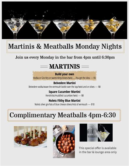 Martinis and Meatball monday nights. join us every monday in the bar from 4p.m. until 6:30 p.m. Martinis- build your own: vodka or gin/dry or sweet/dirty/olives/twist...you get the idea-$5, Belvedere martini- belvedere vodka/wave the vermouth bottle over the top/twist and or olives- $8, square cucumber martini: hendricks/muddled cucumber/twist-$8, notlets filthy blue martini: notlets silver gin/lots of blue cheese olives/mist of vermouth- $10. complimentary meatballs $4p.m. - 6:30.