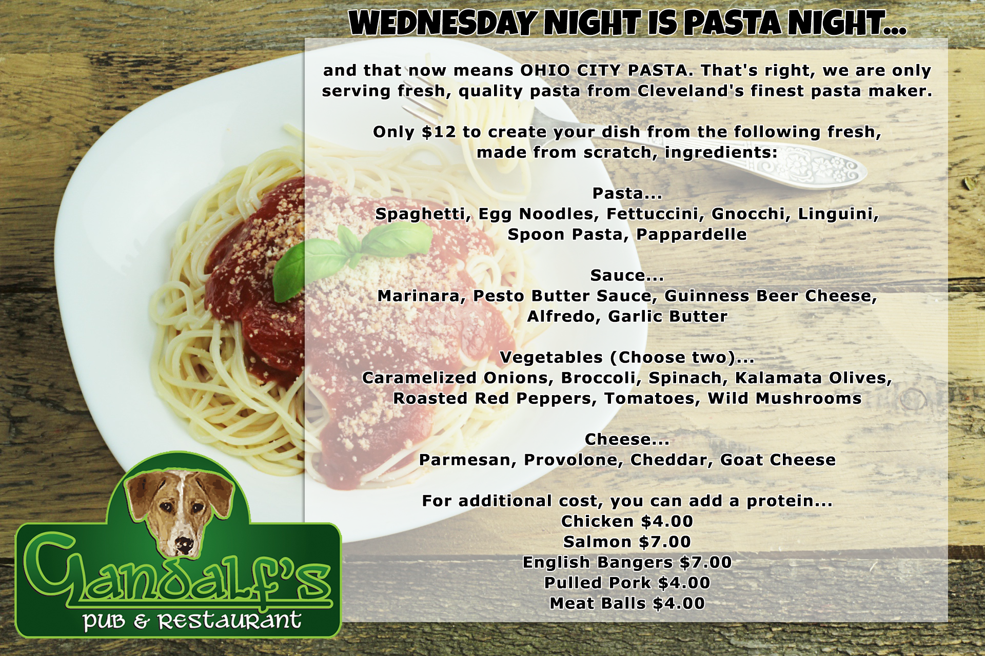 wednesday night is pasta night... and that now means ohio city pasta. That's right, we are only serving fresh, quality pasta from Cleveland's finest pasta maker. Only $12 to create your dish from the following fresh, made from scratch, ingrediants: pasta... spaghetti, egg noodles, fettuccini, gnocchi, linguini, spoon pasta, pappardelle. Sauce... marinara, pesto butter sauce, guinness beer cheese, alfredo, garlic butter. Vegetables (choose two)... caramelized onions, broccoli, spinach, kalamata olives, roasted red peppers, tomatoes, wild mushrooms. Cheese... parmesan, provolone, cheddar, goat cheese. For an additional cost, you can add a protein... chicken $4, salmon $7, english bangers $7, pulled pork $4, meat balls $4