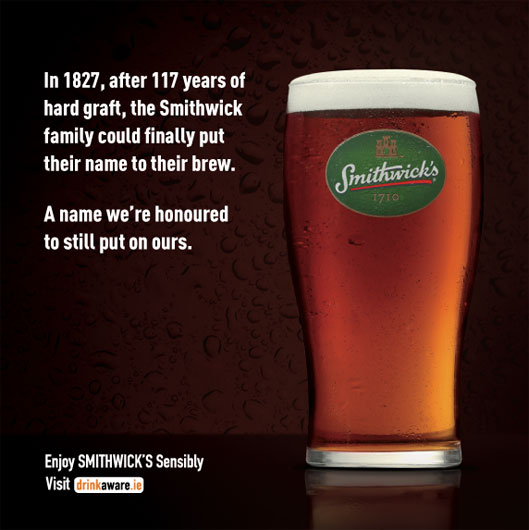 in 1827, after 117 years of hard graft, the smithwick family could finally put their name to their brew. A name we're honoured to still put on ours. enjoy smithwick's sensibly visit drinkaware.ie