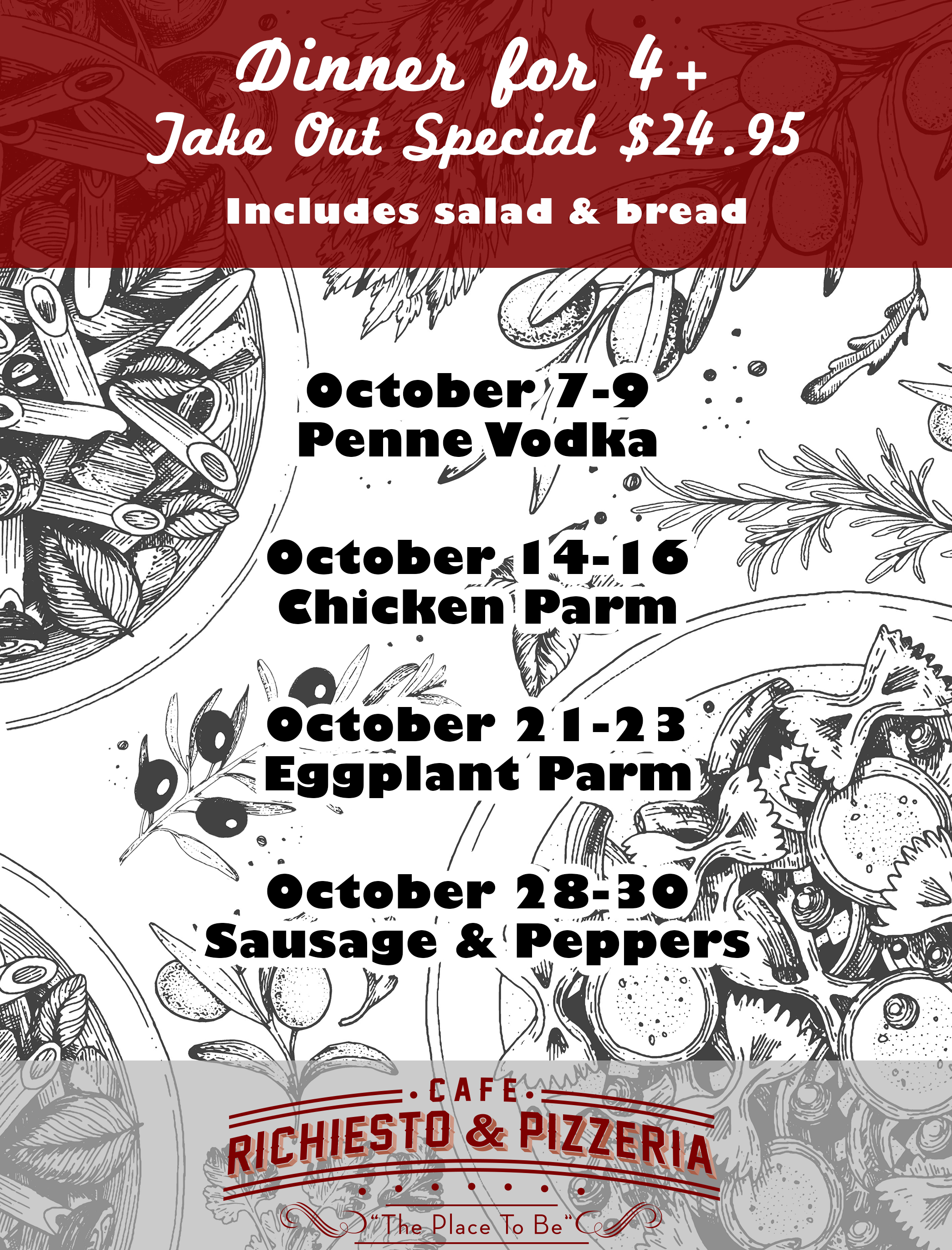 Dinner for 4+ Take Out Special $24.95 October 7-9 Penne Vodka  October 14-16 Chicken Parm  October 21-23 Eggplant Parm  October 28-30 Sausage & Peppers