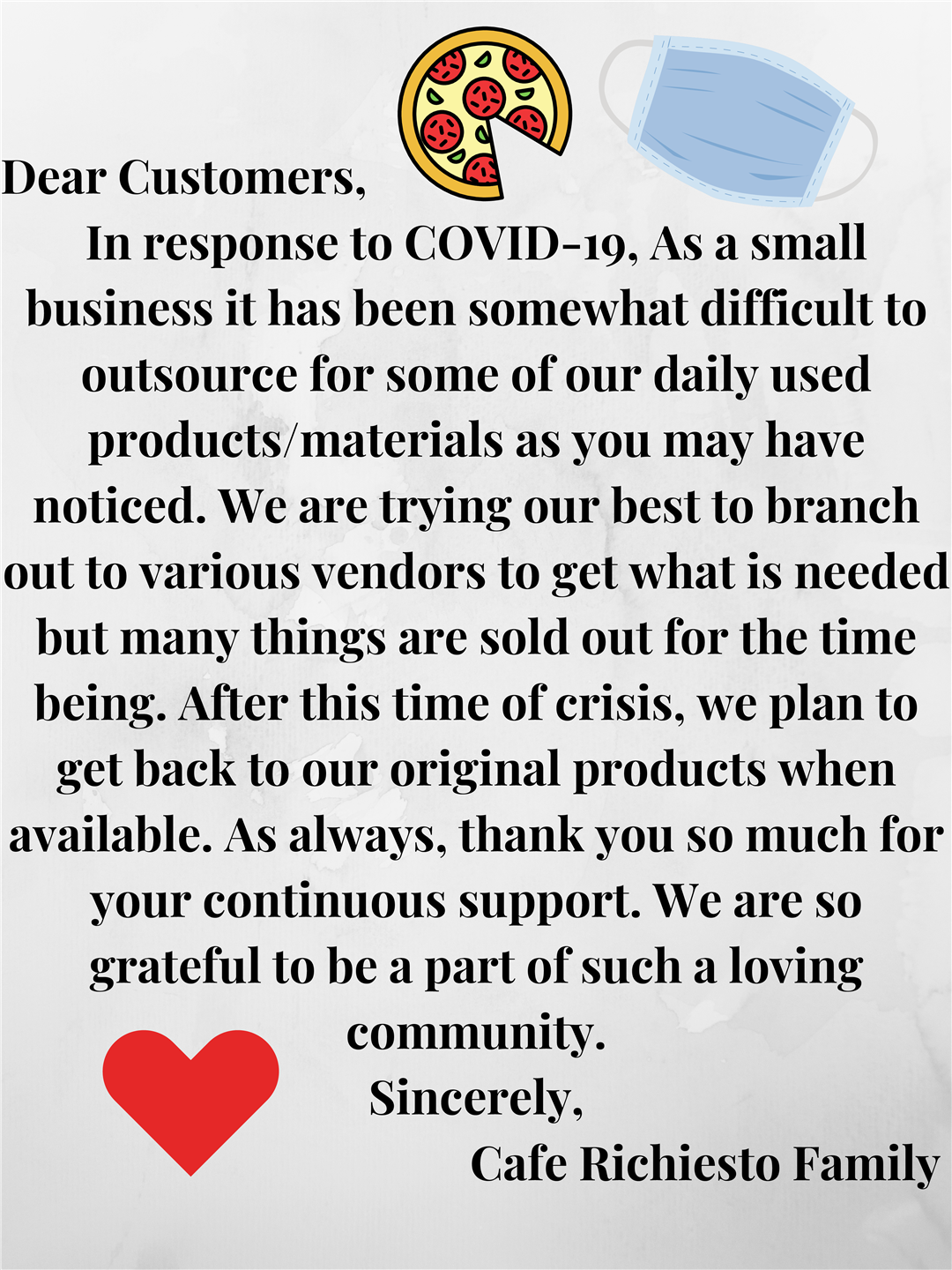 dear customers, in response to covid-19. as a small business it has been somewhat difficult to outsource for some of our daily used products/materials as you may have noticed. we are trying our best to branch out to various vendors to get what is needed but many things are sold out for the time being. after this time of crisis, we plan to get back to our original products when available. as always, thank you so much for your continuous support. we are so grateful to be a part of such a loving community. sincerely, cafe richiesto family
