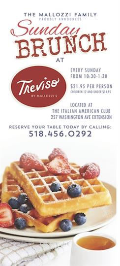 The mallozzi family proudly presents Sunday Brunch at Treviso by mallozzi's.  Every sunday from 10:30 to 1:30.  $21.95 per person, children 12 and under $14.95.  Located at the Italian American Club, 257 Washington Avenue Extension. Reserve your table today by calling 518-456-0292.