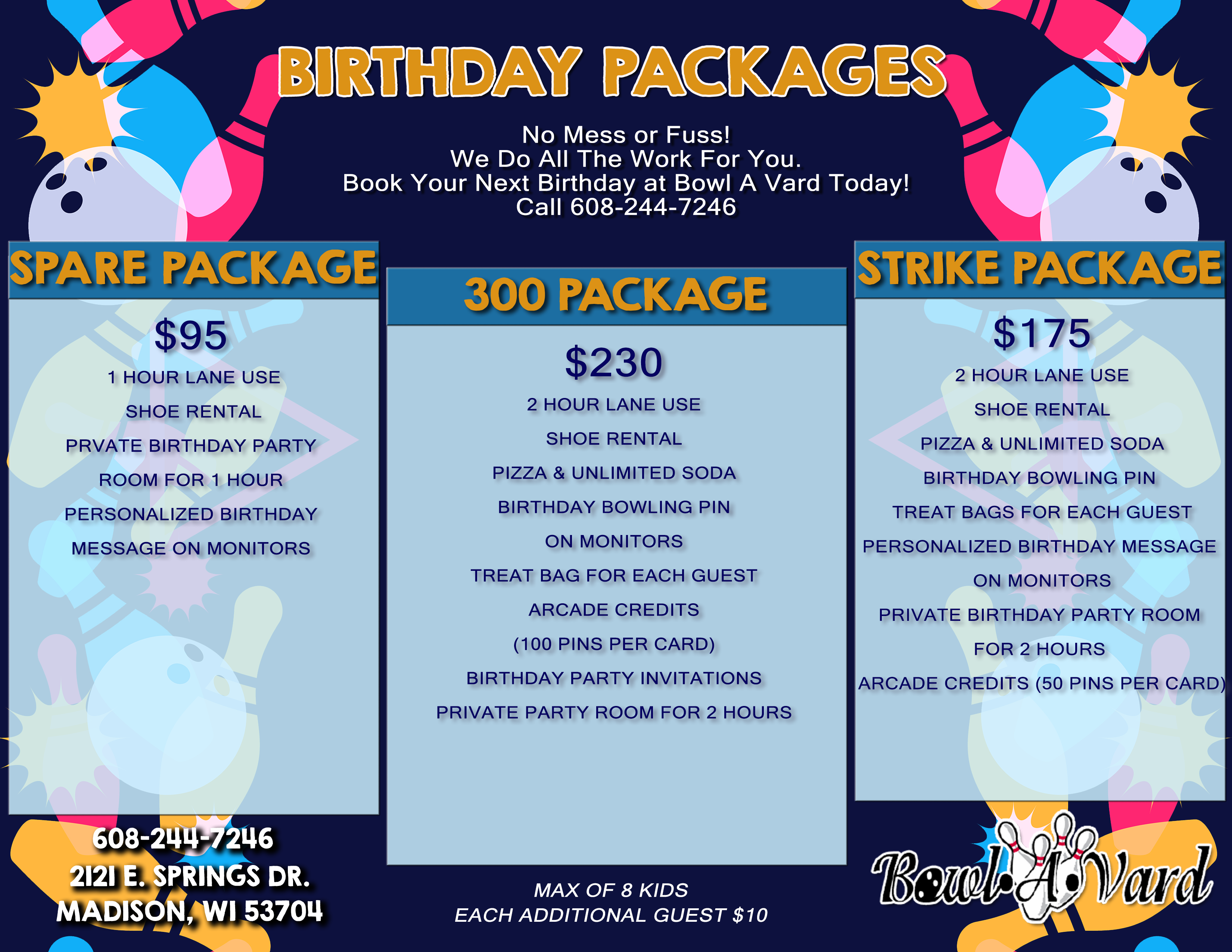 Kid's Birthday Packages No mess or fuss! We do all the work for you.  Book your next birthday at Bowl A Vard today. Call 608-244-7246. spare package $95 1 hour lane use shoe rental private birthday party room for 1 hour personalized birthday message on monitors. 300 package $230 2 hour lane use shoe rental pizza and unlimited soda birthday bowling pin personalized birthday message on monitors treat bag for each guest arcade credits (100 pins per card) birthday party invitations private party room for 2 hours. strike package $175 2 hour lane use shoe rental pizza and unlimited soda birthday bowling pin treat bags for each guest personalized birthday message on monitors private birthday party room for 2 hours arcade credits (50 pins per card) 608-244-7246 2121 e. springs dr. madison, wi 53704. max of 8 kids each additional guest $10