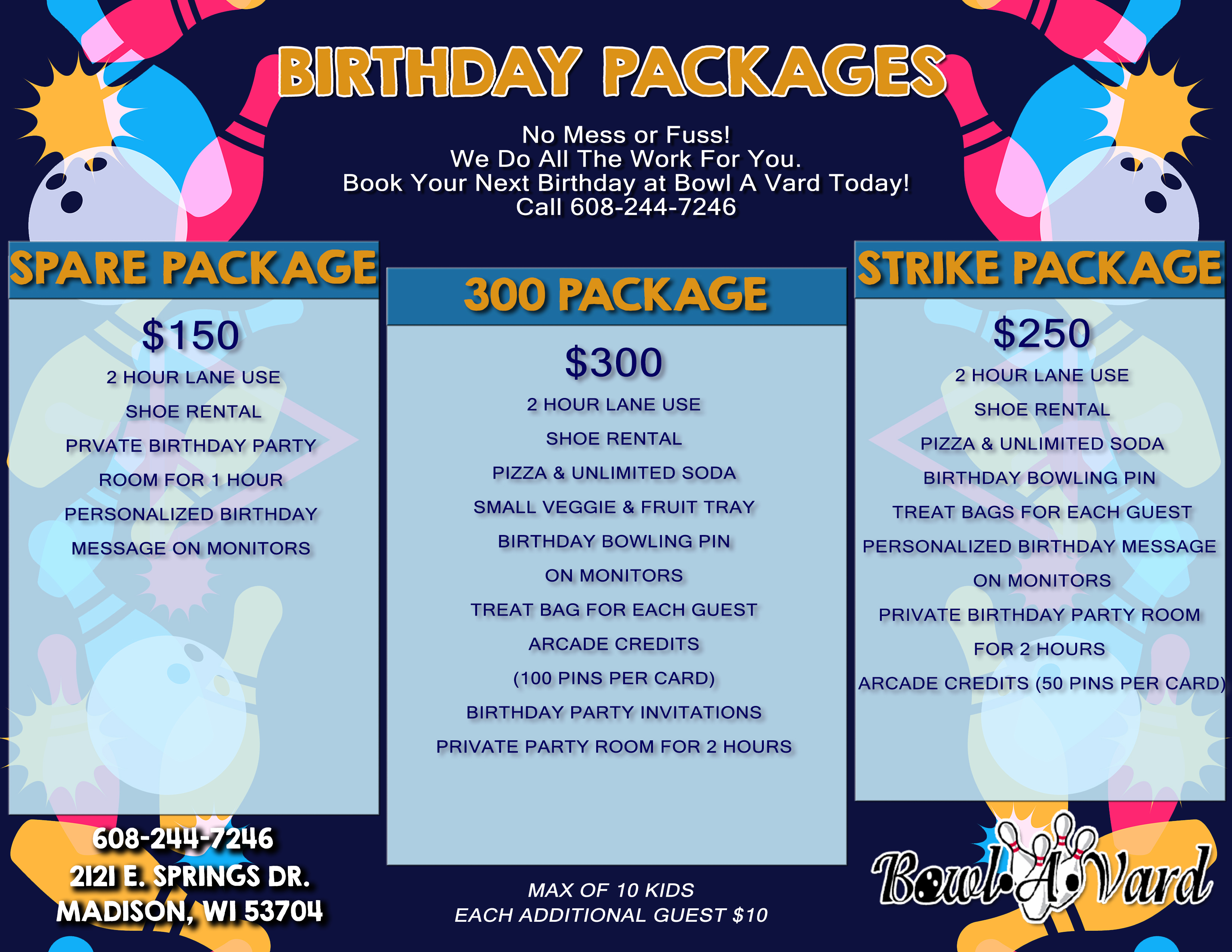 Kid's Birthday Packages No mess or fuss! We do all the work for you.  Book your next birthday at Bowl A Vard today.  Call 608-244-7246 Spare Package $10.50 Per Child 1 Hour Lane Use Shoe Rental Birthday bowling pin for guests to sign Personalized Birthday message on monitors  Strike Package $14.50 Per Child 2 Hour Lane use Shoe Rental Pizza Soda Birthday bowling pin for guests to sign Personalized Birthday message on monitors Treat bag for each guest Private birthday party room for 1 hour Arcade Credit (50 pins per card)  300 Package $18.50 Per Child 2 Hour Lane use Shoe Rental Pizza Soda Birthday bowling pin for guests to sign Personalized Birthday message on monitors Treat bag for each guest Arcade credits (100 pins per card) Birthday Party invitations Ice Cream Cups