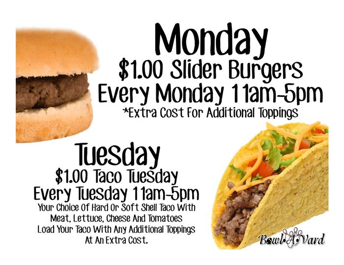 Monday. One dollar slider burgers every monday from 11 AM to 5 PM. Extra cost for additional toppings. Tuesday. One dollar taco tuesday every tuesday from 11 AM to 5 PM. Your choice of hard or soft shell taco with meat, lettuce, cheese and tomatoes. Load your taco with any additional toppings at an extra cost.