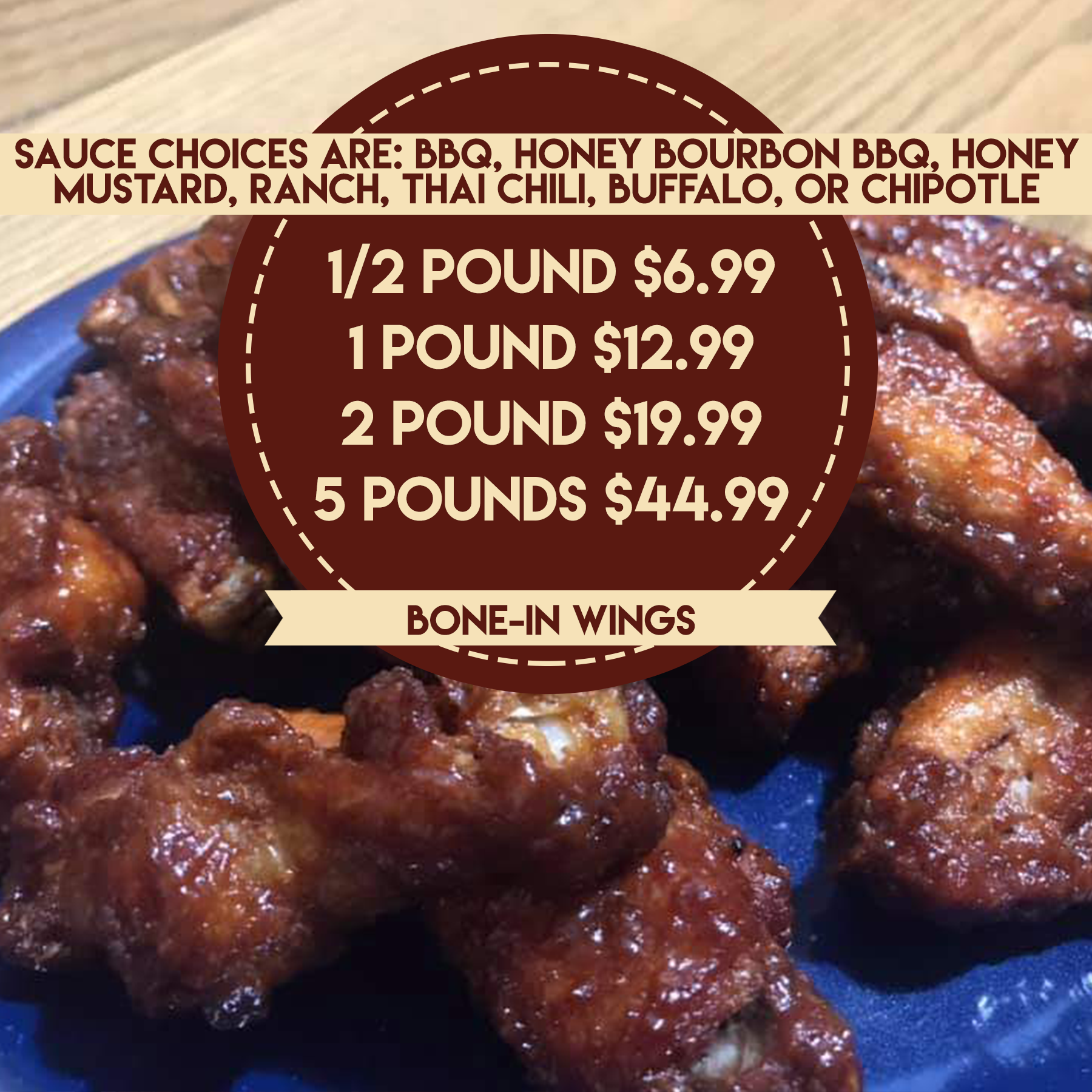 Sauce choices are BBQ, Honey Bourbon BBQ, Honey Mustard, Ranch, Thai Chili, Buffalo, or Chipotle ½ pound $6.99 1 pound $12.99 2 pounds $19.99 5 pounds $44.99 Bone-in wings
