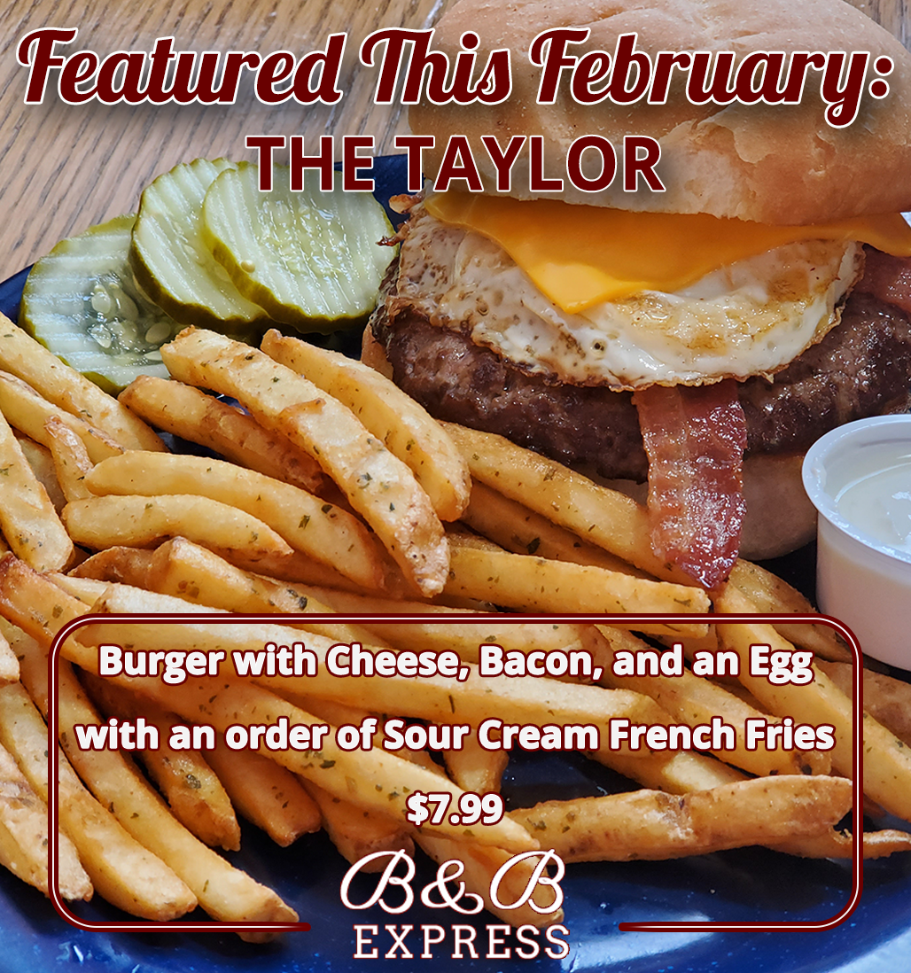Featured This February: THE TAYLOR - Burger with Cheese, Bacon, and an Egg with an order of Sour Cream French Fries | $7.99. B&B express