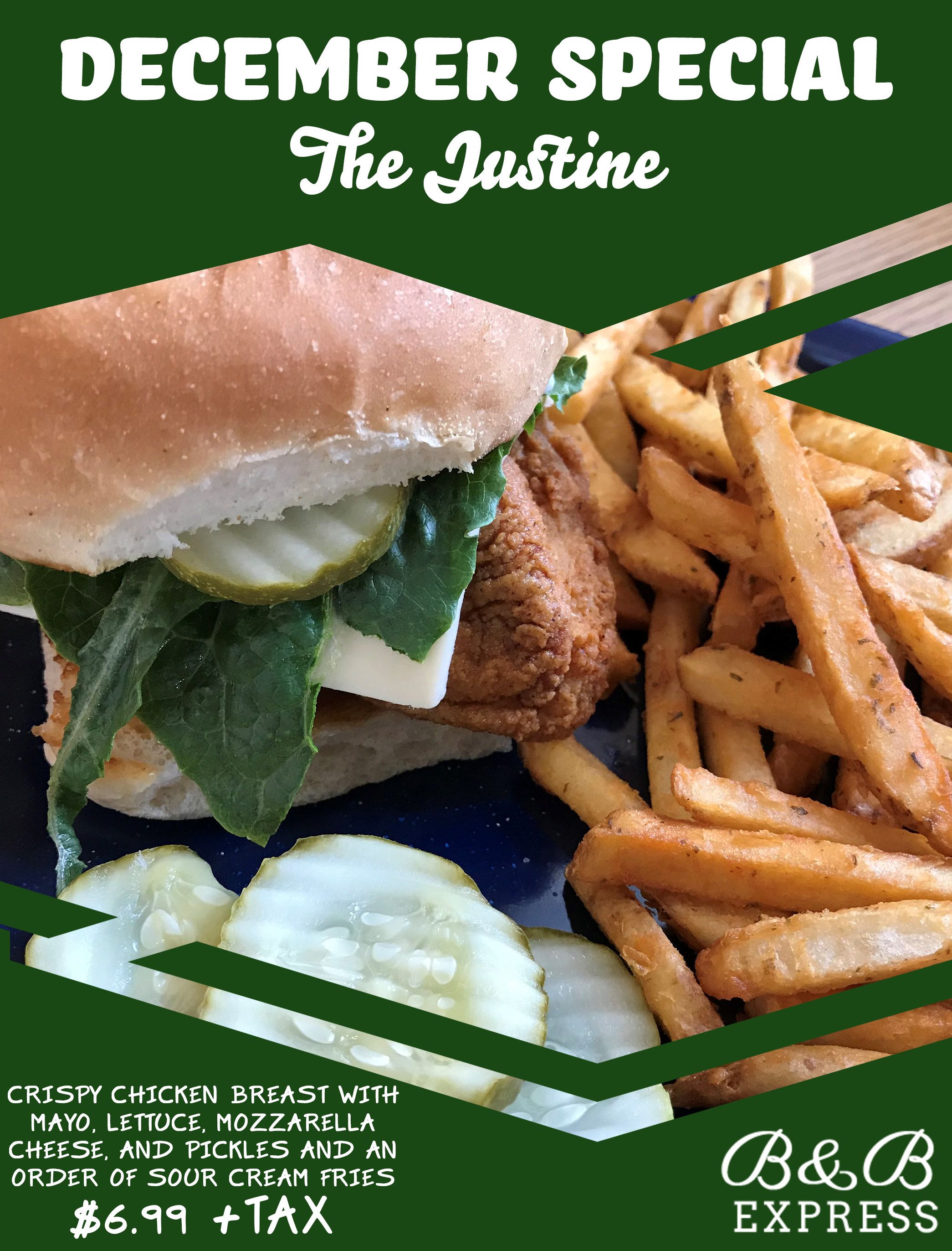 December Special - The Justine. Crispy Chicken Breast with Mayo, Lettuce, Mozzarella Cheese, and Pickles and an order of Sour Cream Fries - $6.99 + Tax. B&B Express.