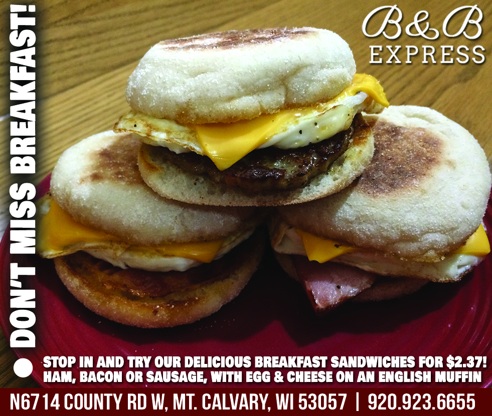 Don't Miss Breakfast. Stop in and try our delicious breakfast sandwiches for $2.37! Ham, Bacon or sausage, with egg & cheese on an English muffin. N6714 Country Rd W MT. Calvary, WI 53057 | 920.923.6655
