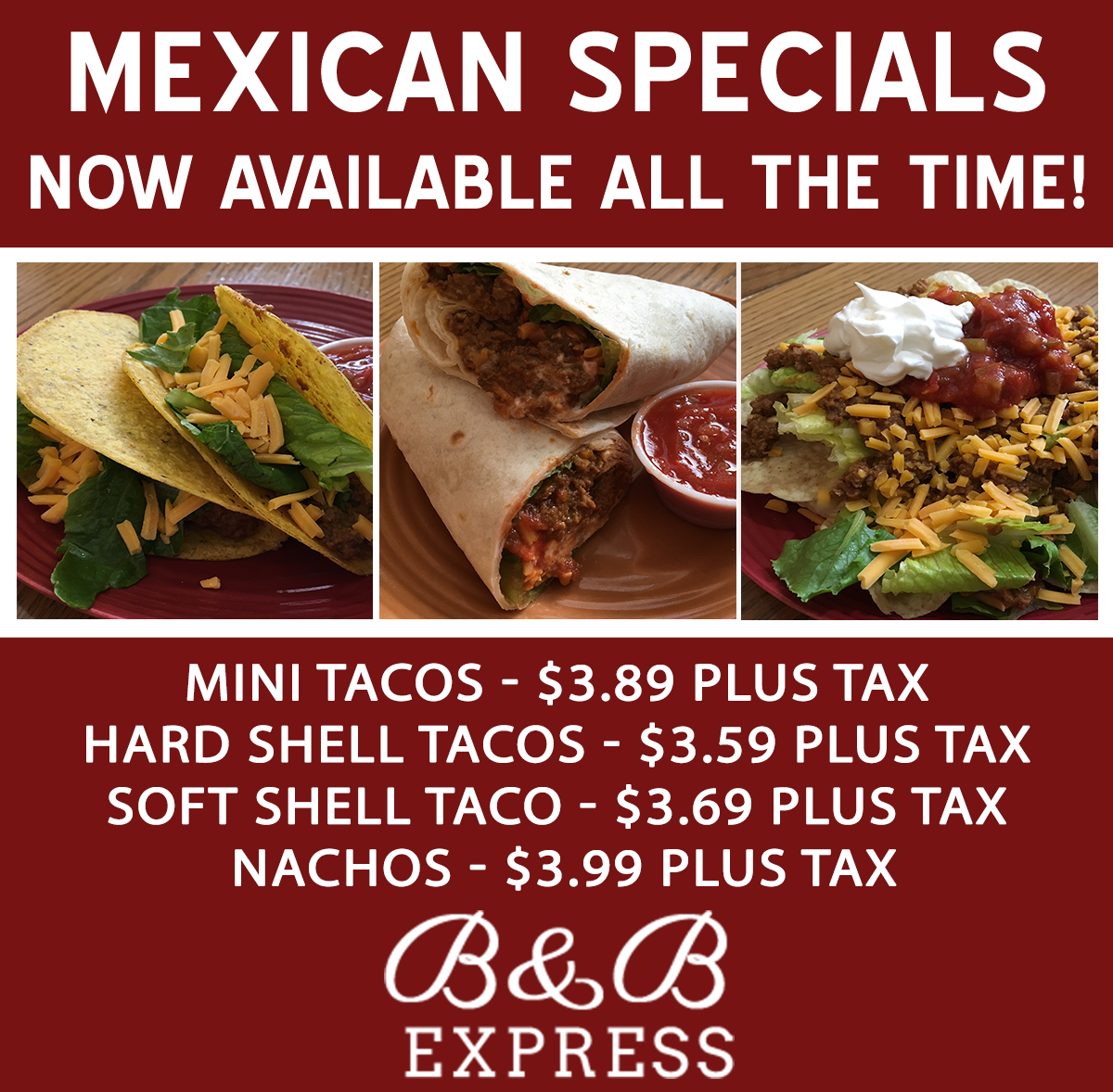 Mexican Specials Now available all the time!  Mini tacos - $3.89 plus tax Hard Shell Tacos - $3.59 plus tax soft shell taco - $3.69 plus tax nachos- $3.99 plus tax B&B Express