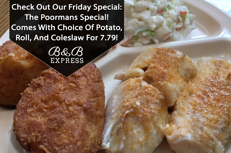 Check out our Friday special. The poorman's special. Comes with choice of potato, roll, and coleslaw for $7.49. B and B express.
