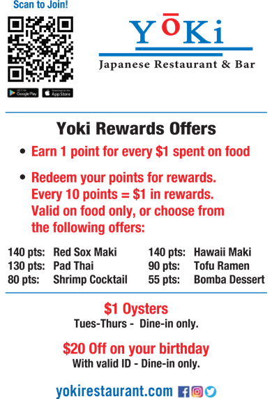 Yoki Japanese Restaurant & Bar, Yoki Rewards Offers: Earn 1 point for every $1 spent on food. Redeem your points for rewards. Every 10 points = $1 in rewards. Valid only on food only, or choose from the following offers: 140 pts: Red Sox Maki. 140 pts: Hawaii Maki. 130 pts: Pad Thai. 90 pts: Tofu Ramen. 80 pts: Shrimp Cocktail. 55 pts: Bomba Dessert. $1 Oysters Tues - Thursd - Dine in only. $20 Off on your birthday with valid ID - Dine in only.